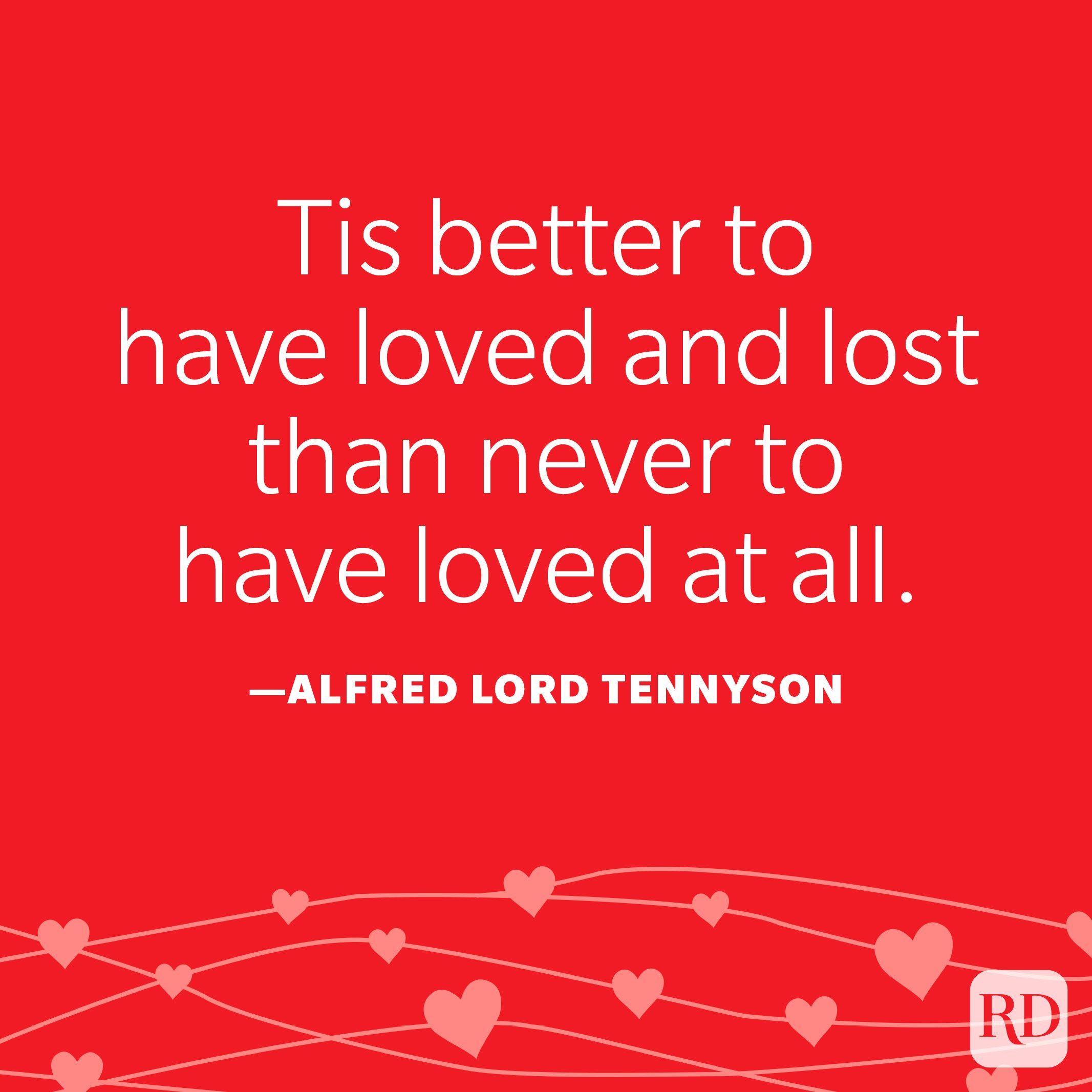 """""""Tis better to have loved and lost than never to have loved at all."""" ―Alfred Lord Tennyson"""