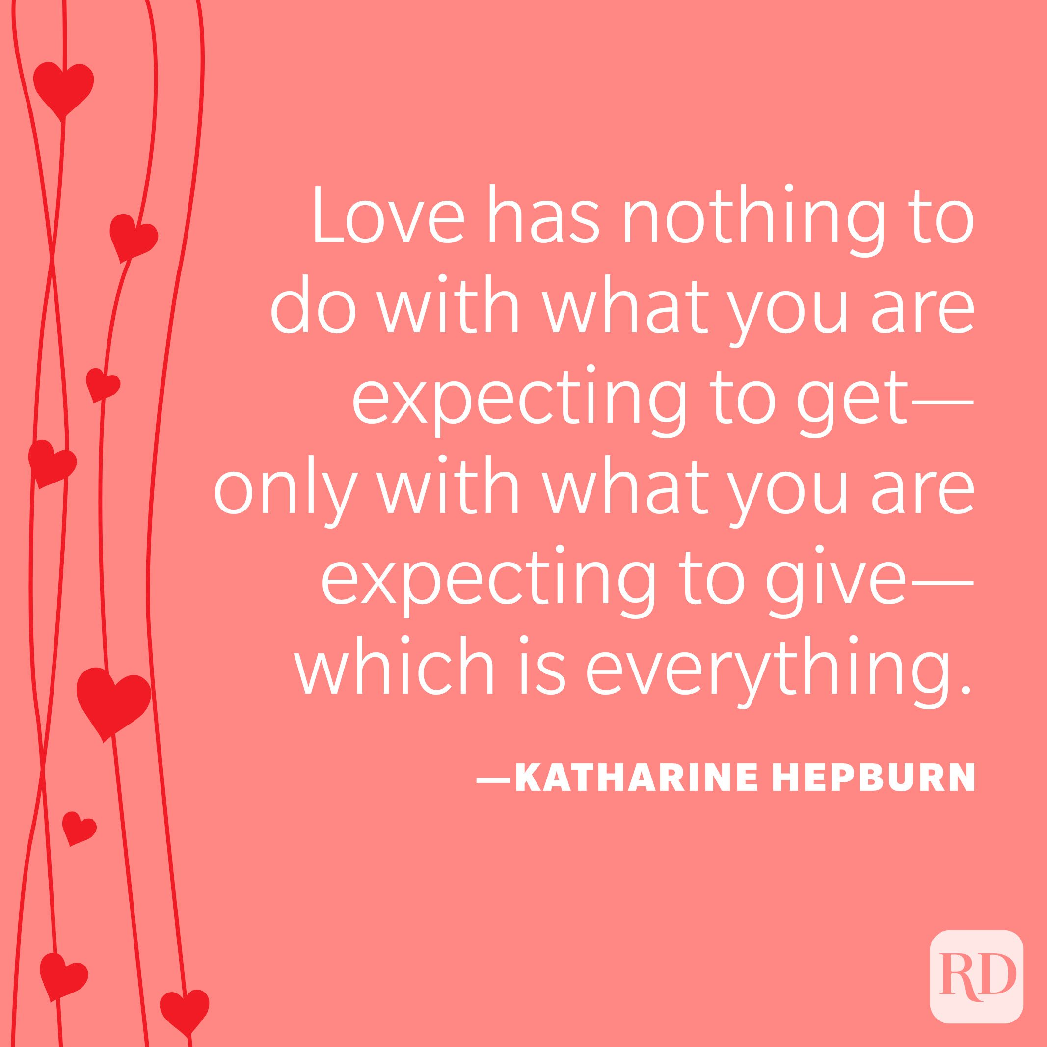 """""""Love has nothing to do with what you are expecting to get—only with what you are expecting to give—which is everything."""" —Katharine Hepburn"""