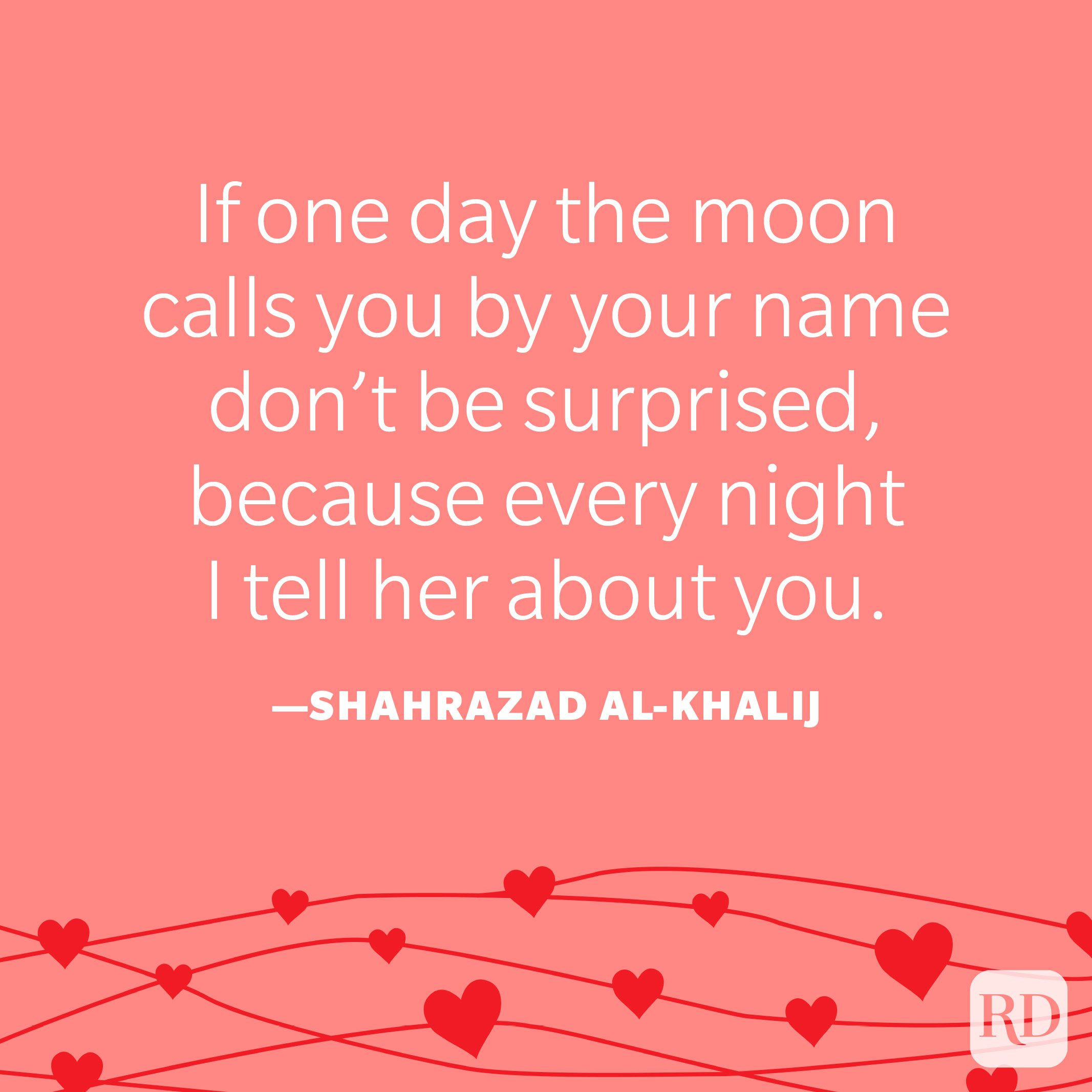 """""""If one day the moon calls you by your name don't be surprised, because every night I tell her about you.""""—Shahrazad al-Khalij"""