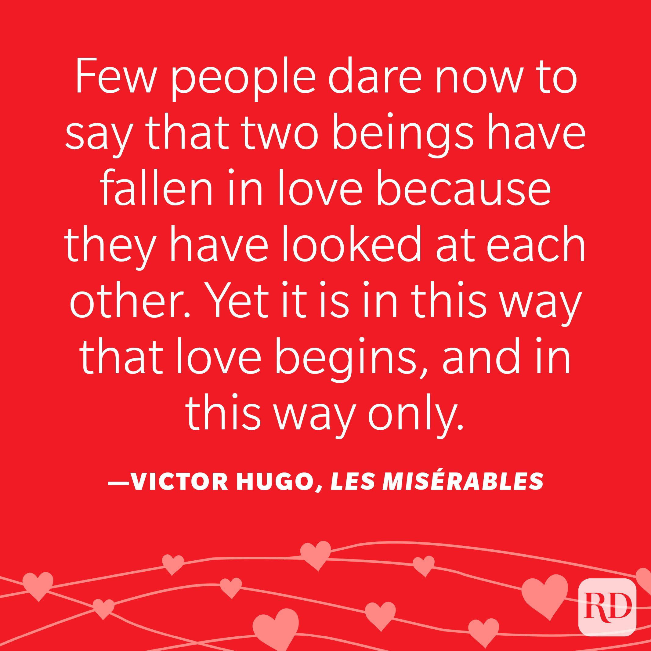 """""""The power of a glance has been so much abused in love stories, that it has come to be disbelieved in. Few people dare now to say that two beings have fallen in love because they have looked at each other. Yet it is in this way that love begins, and in this way only."""" —Victor Hugo, Les Misérables"""