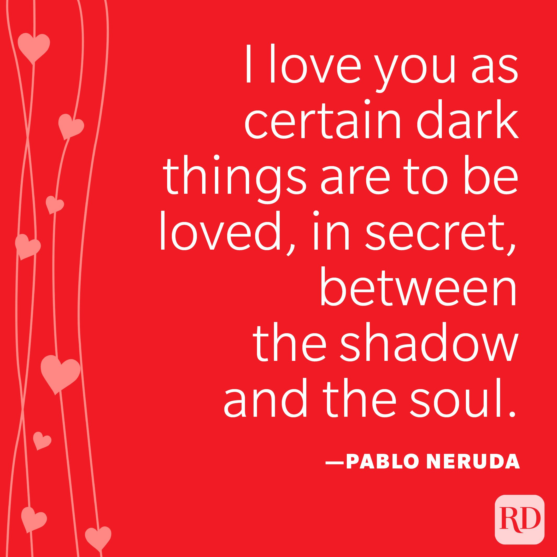 """""""I love you as certain dark things are to be loved, in secret, between the shadow and the soul."""" ―Pablo Neruda"""