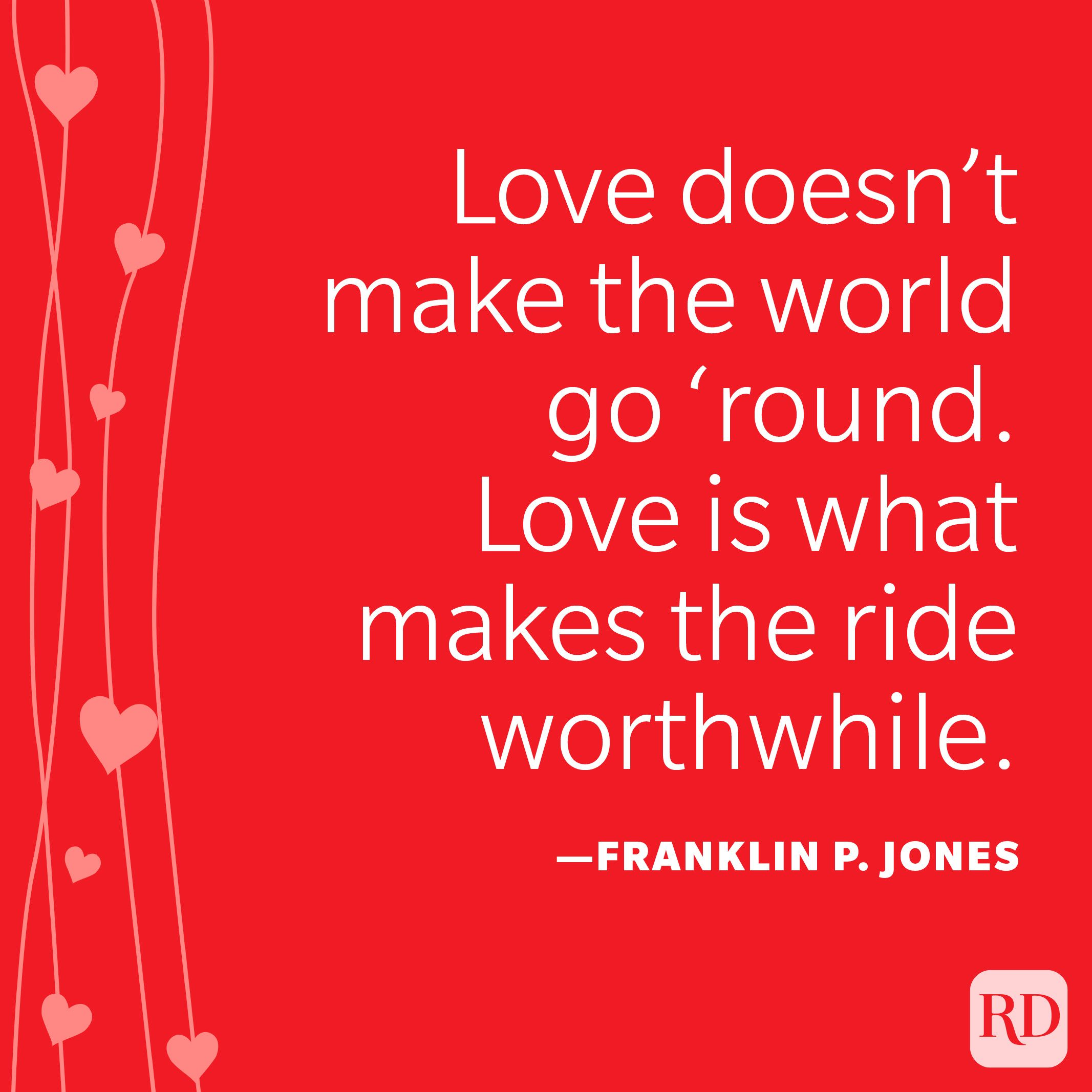 """""""Love doesn't make the world go 'round. Love is what makes the ride worthwhile."""" —Franklin P. Jones"""