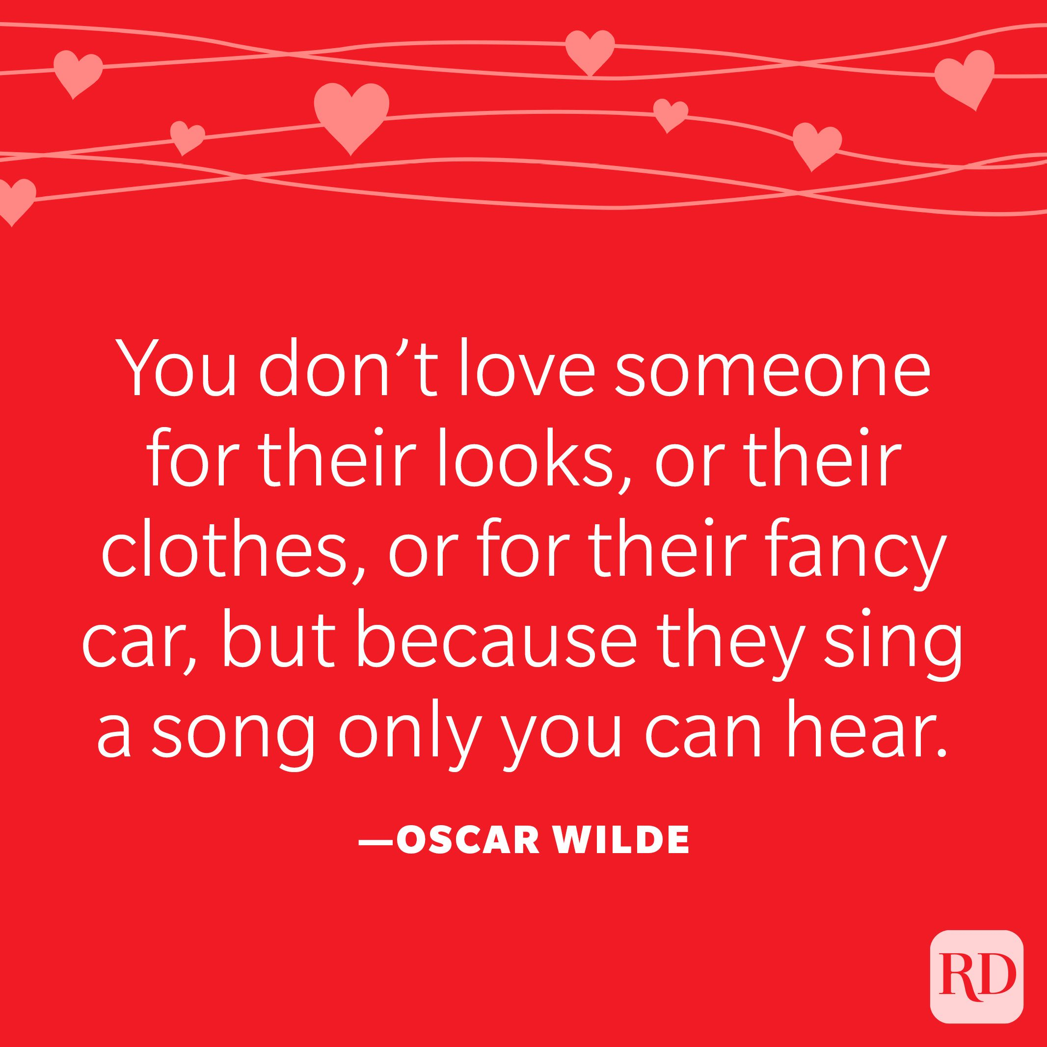 """""""You don't love someone for their looks, or their clothes, or for their fancy car, but because they sing a song only you can hear."""" —Oscar Wilde"""