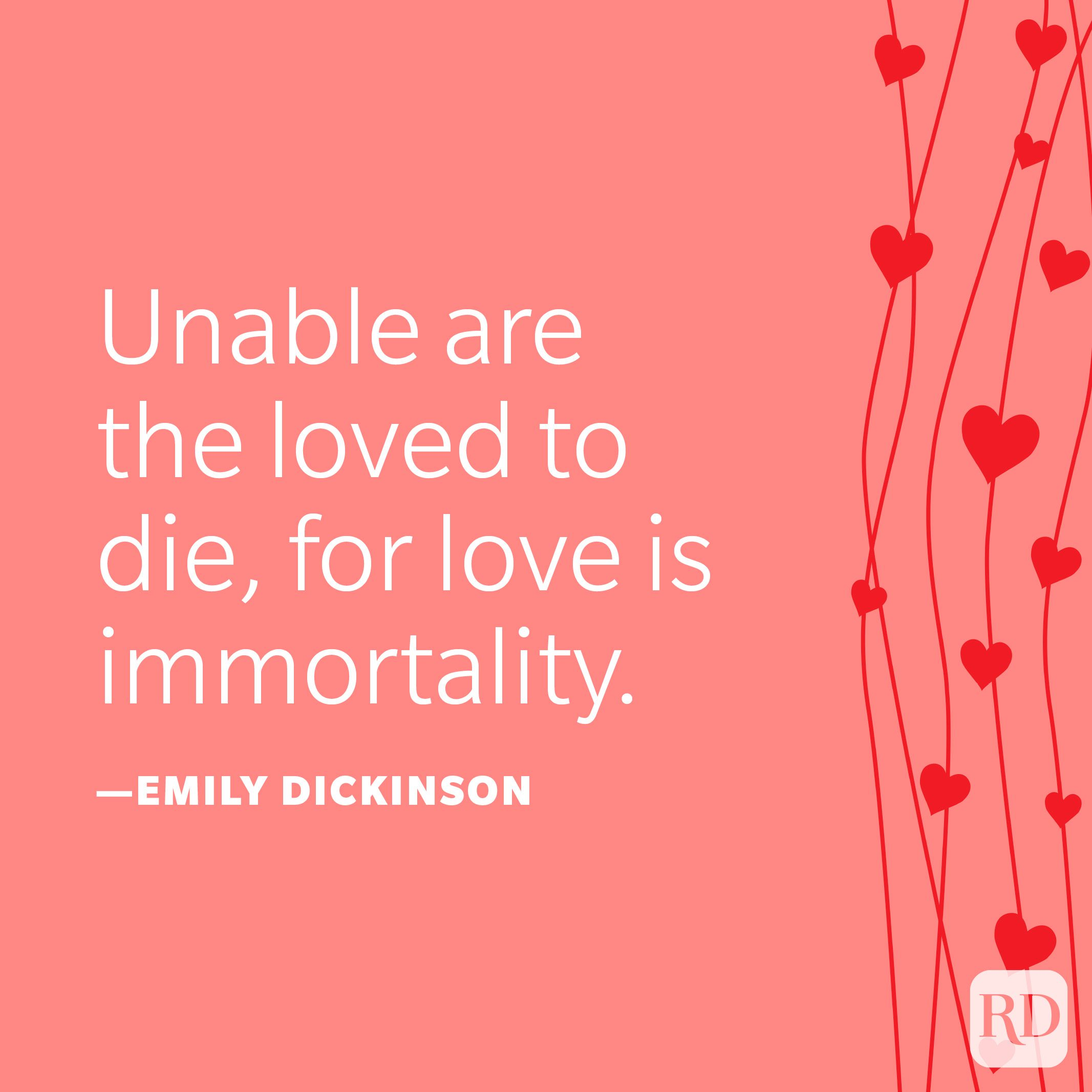 """""""Unable are the loved to die, for love is immortality."""" —Emily Dickinson"""
