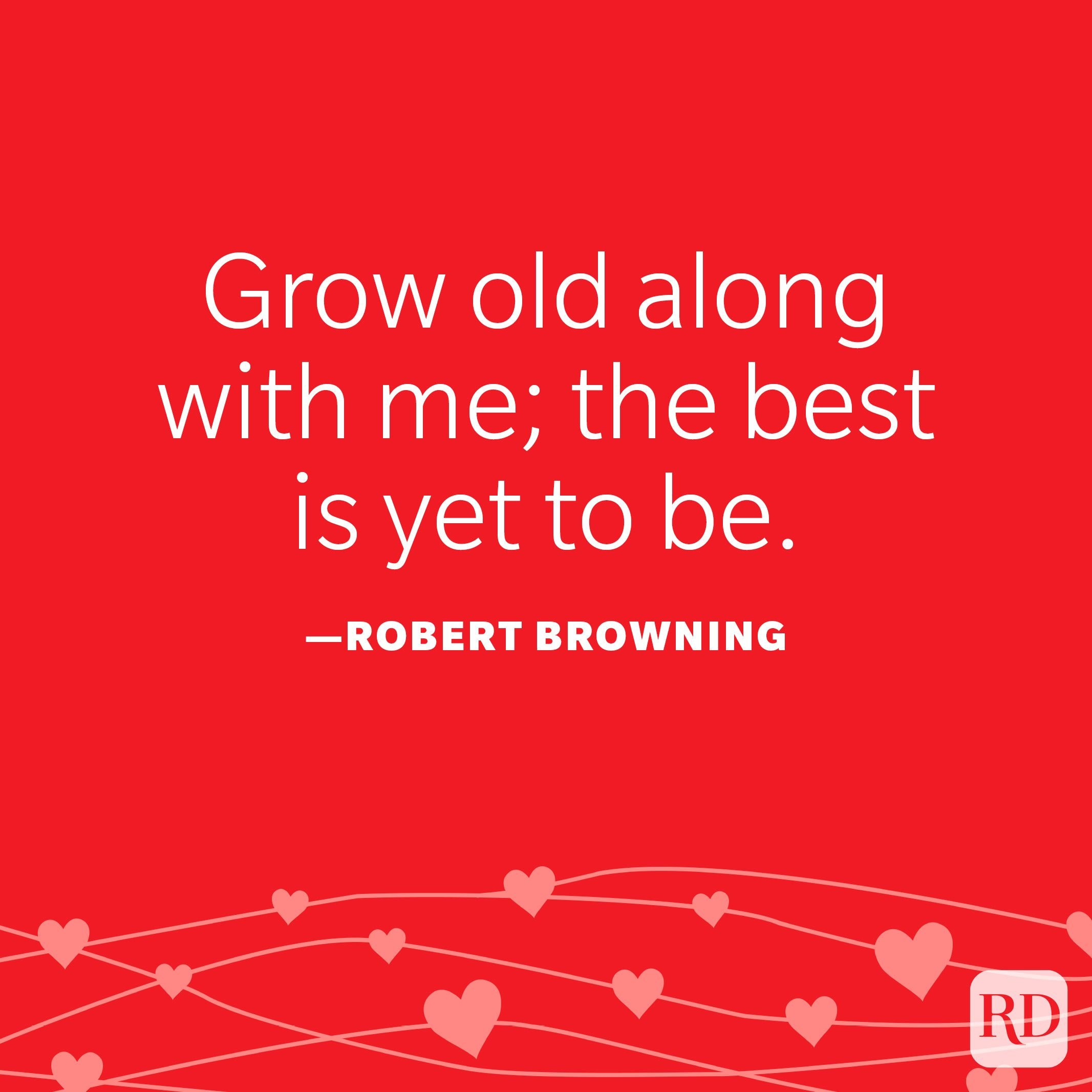 """""""Grow old along with me; the best is yet to be."""" —Robert Browning"""