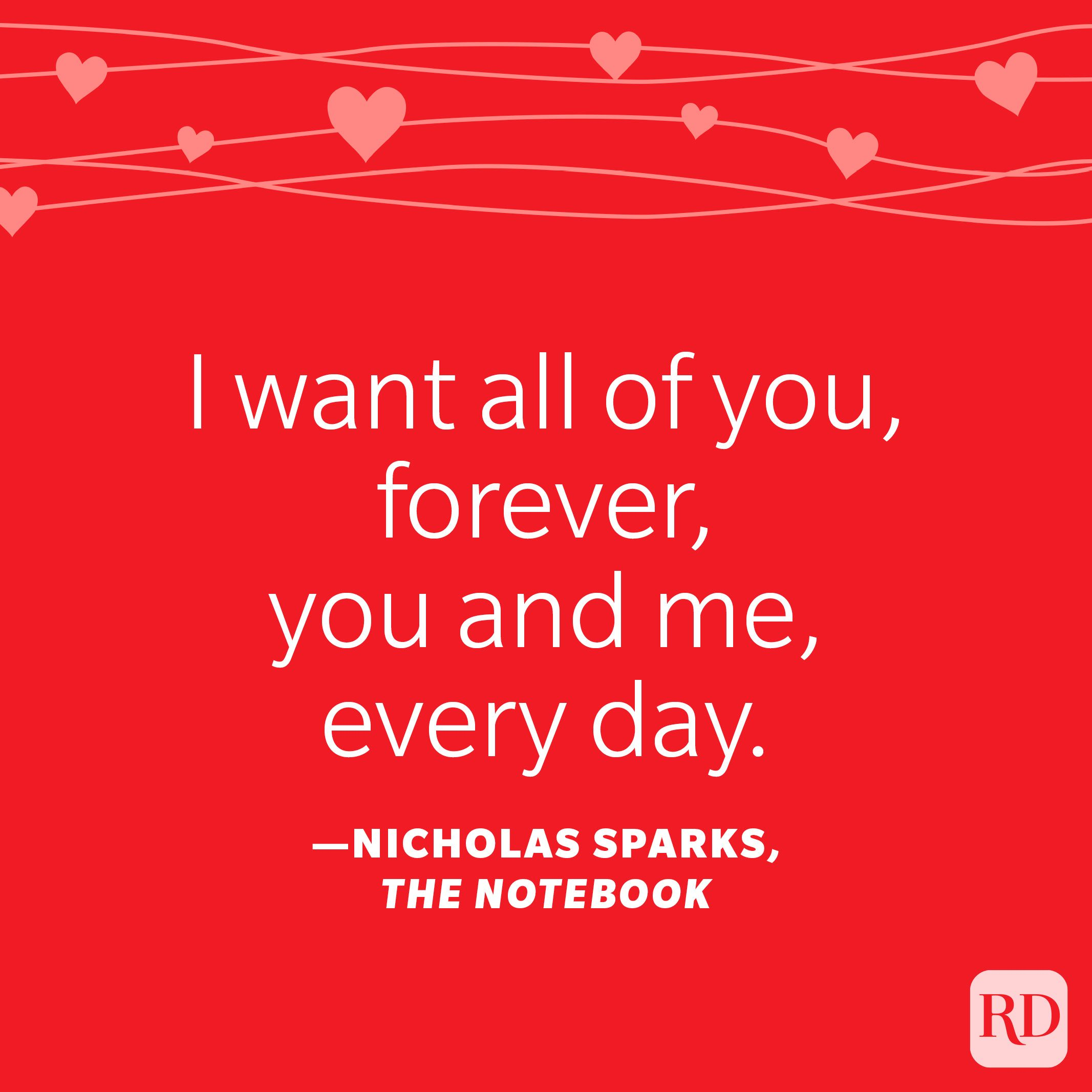 """""""I want all of you, forever, you and me, every day."""" —Nicholas Sparks, The Notebook"""