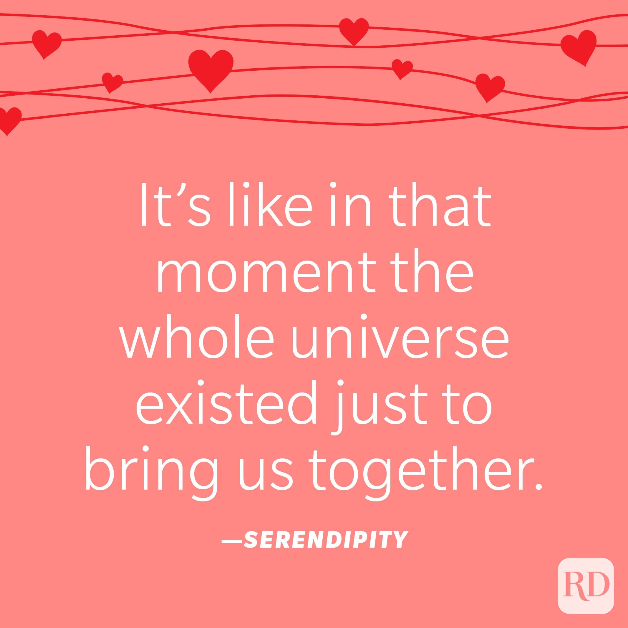 """""""It's like in that moment the whole universe existed just to bring us together."""" —Serendipity"""