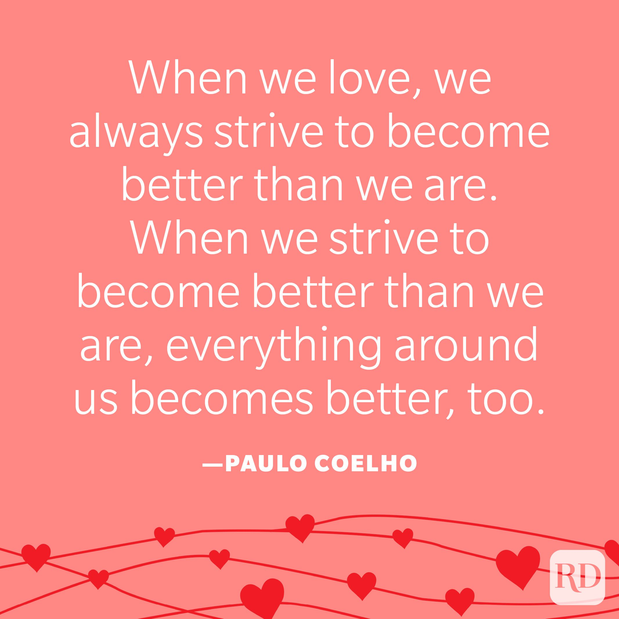 """""""When we love, we always strive to become better than we are. When we strive to become better than we are, everything around us becomes better, too."""" —Paulo Coelho"""