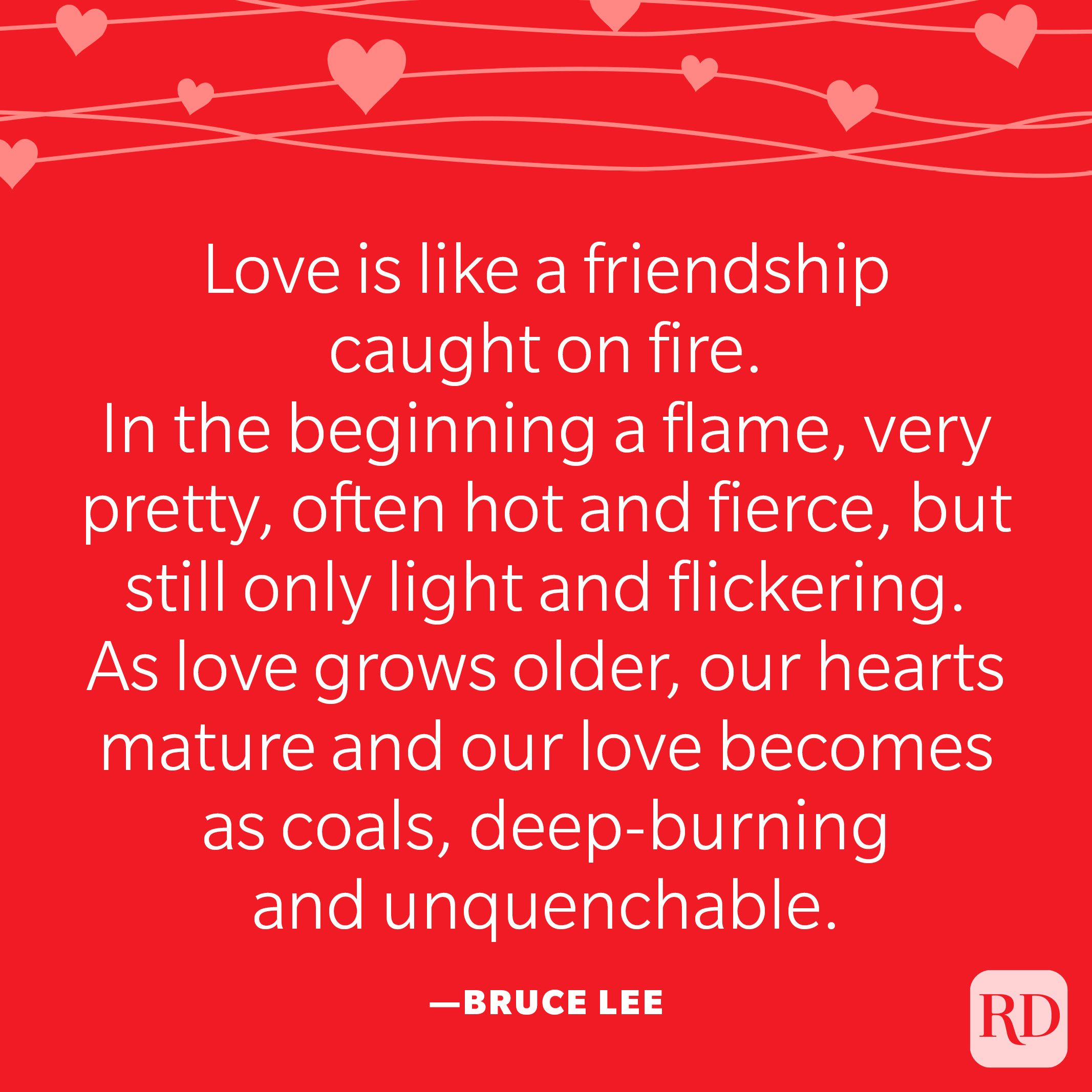 """'""""Love is like a friendship caught on fire. In the beginning a flame, very pretty, often hot and fierce, but still only light and flickering. As love grows older, our hearts mature and our love becomes as coals, deep-burning and unquenchable."""" —Bruce Lee"""