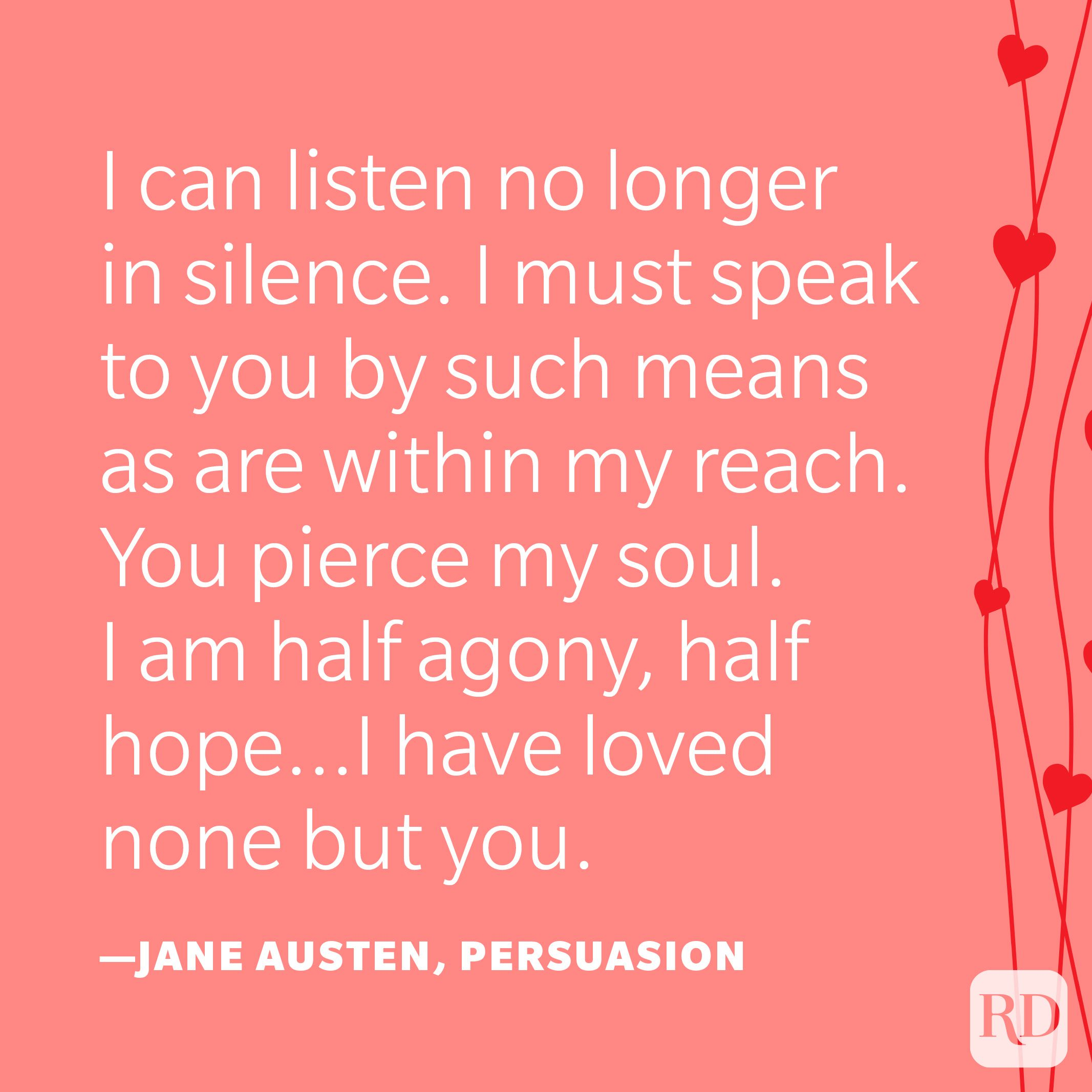 """""""I can listen no longer in silence. I must speak to you by such means as are within my reach. You pierce my soul. I am half agony, half hope…I have loved none but you."""" —Jane Austen, Persuasion"""