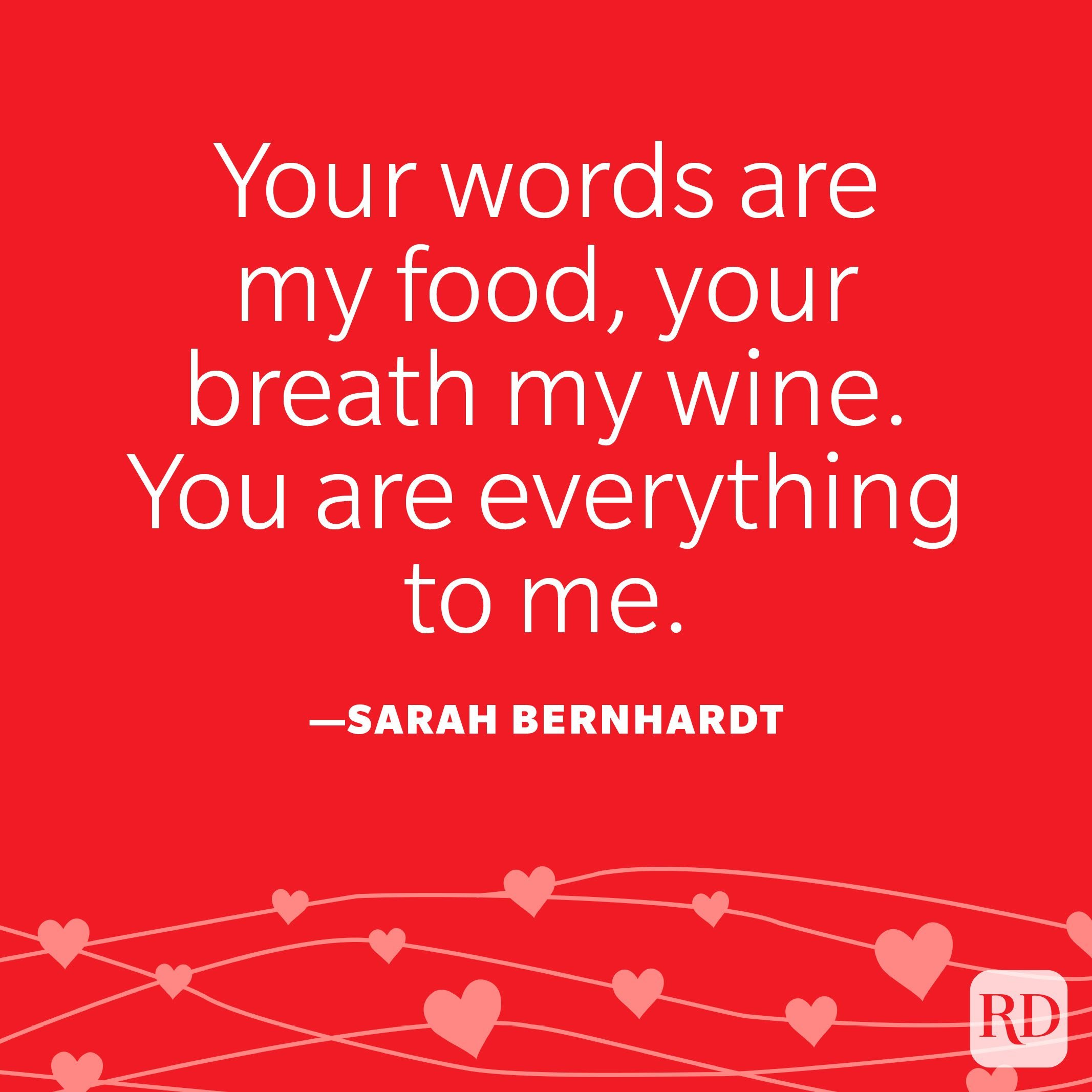 """""""Your words are my food, your breath my wine. You are everything to me."""" —Sarah Bernhardt"""
