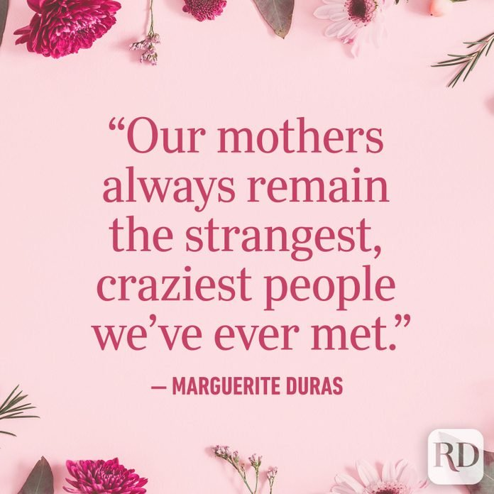 """Our mothers always remain the strangest, craziest people we've ever met."""