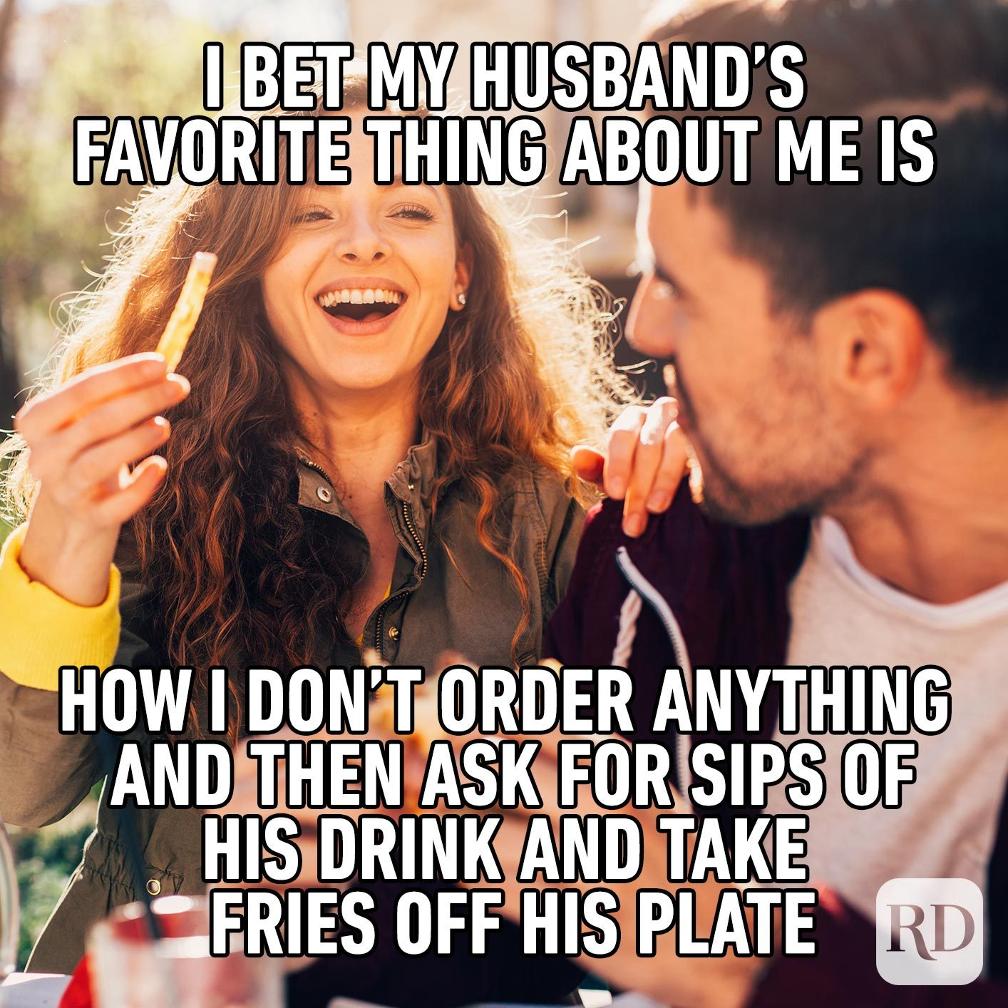 Picture of woman stealing a fry from her husband. Meme text: I bet my husband's favorite thing about me is how I don't order anything and then ask for sips of his drink and take fries off his plate
