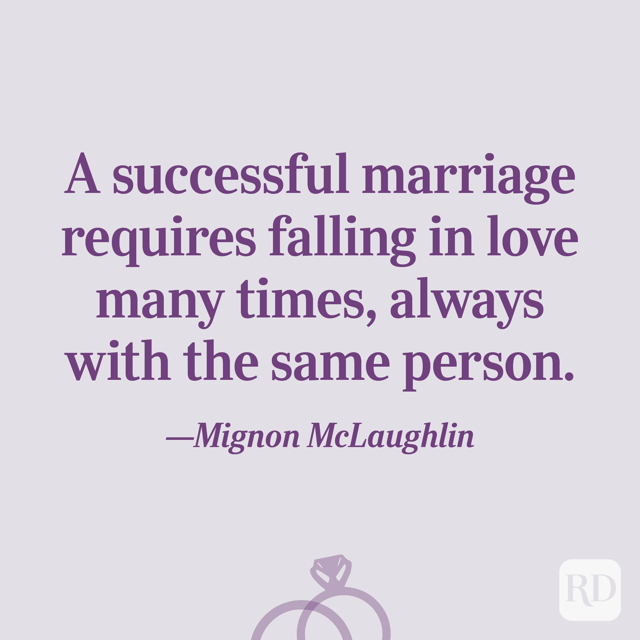 """A successful marriage requires falling in love many times, always with the same person.""—Mignon McLaughlin"
