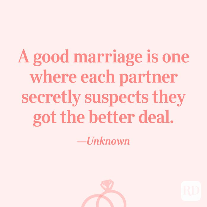 """A good marriage is one where each partner secretly suspects they got the better deal.""—Unknown"