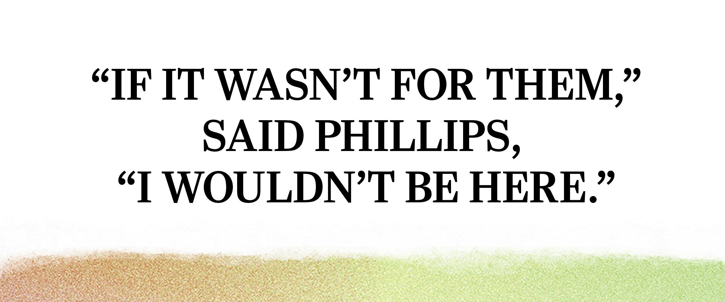 "text: ""If it wasn't for them,"" said Phillips, ""I wouldn't be here."""