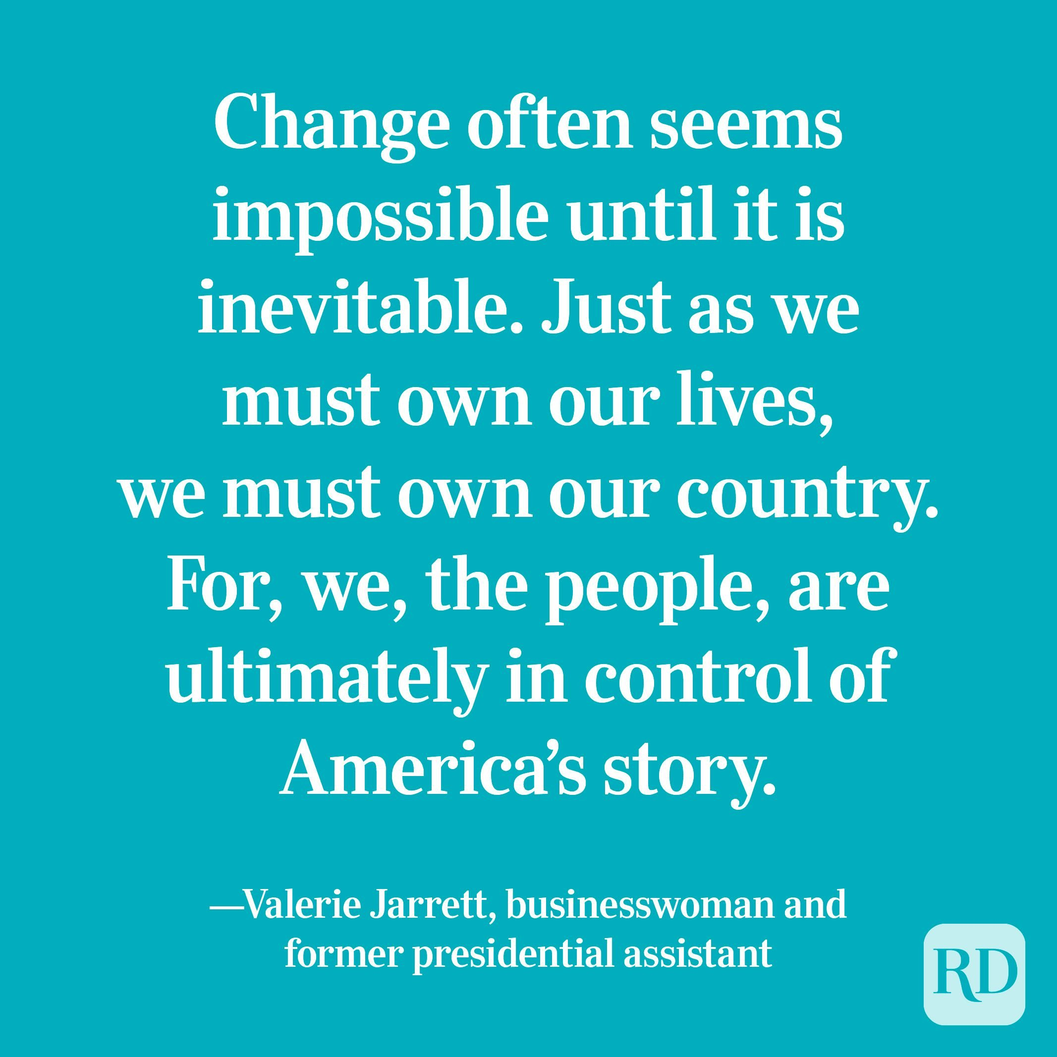 """""""Change often seems impossible until it is inevitable. Just as we must own our lives, we must own our country. For, we, the people, are ultimately in control of America's story."""" —Valerie Jarrett, businesswoman and former presidential assistant."""