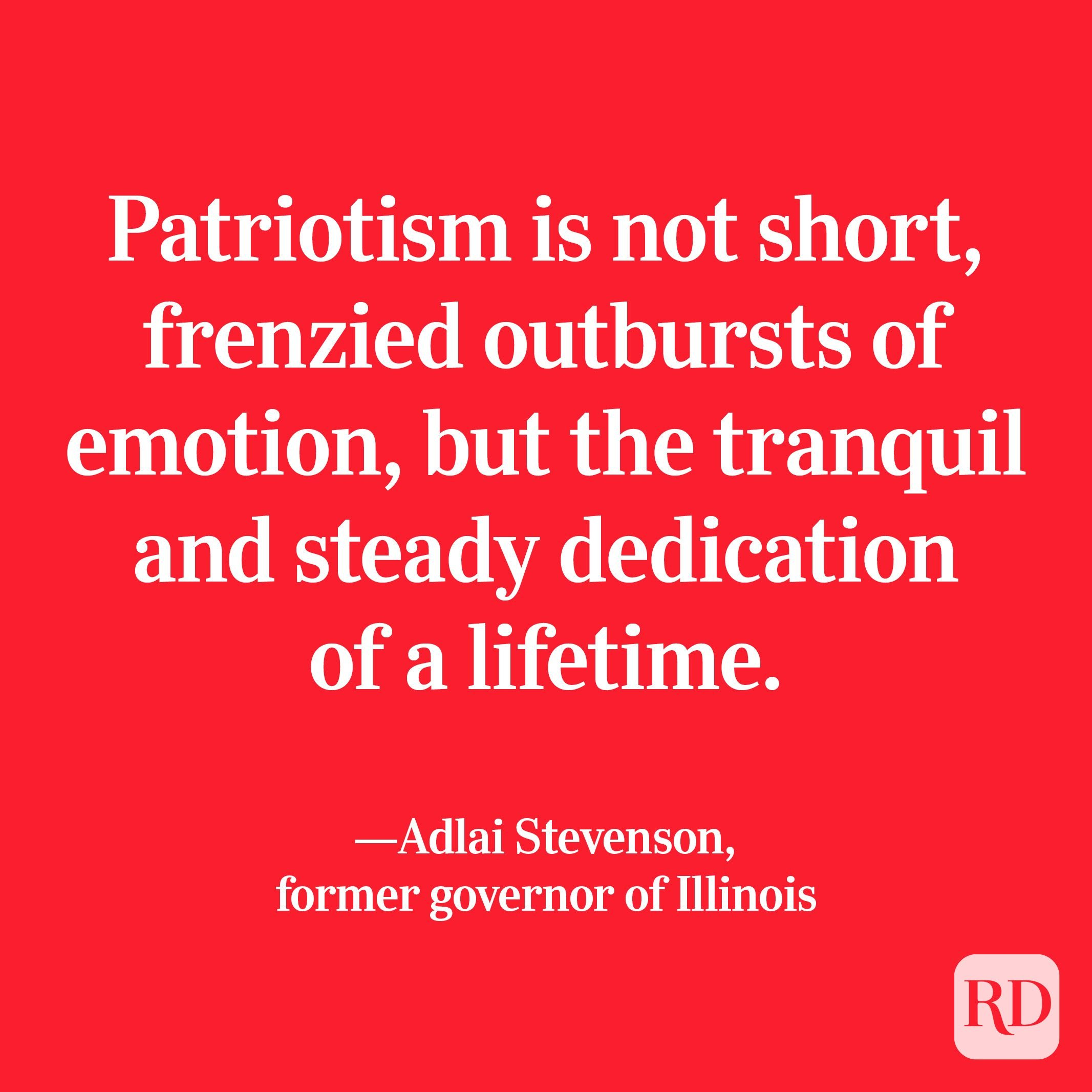 """""""Patriotism is not short, frenzied outbursts of emotion, but the tranquil and steady dedication of a lifetime."""" —Adlai Stevenson, former governor of Illinois."""
