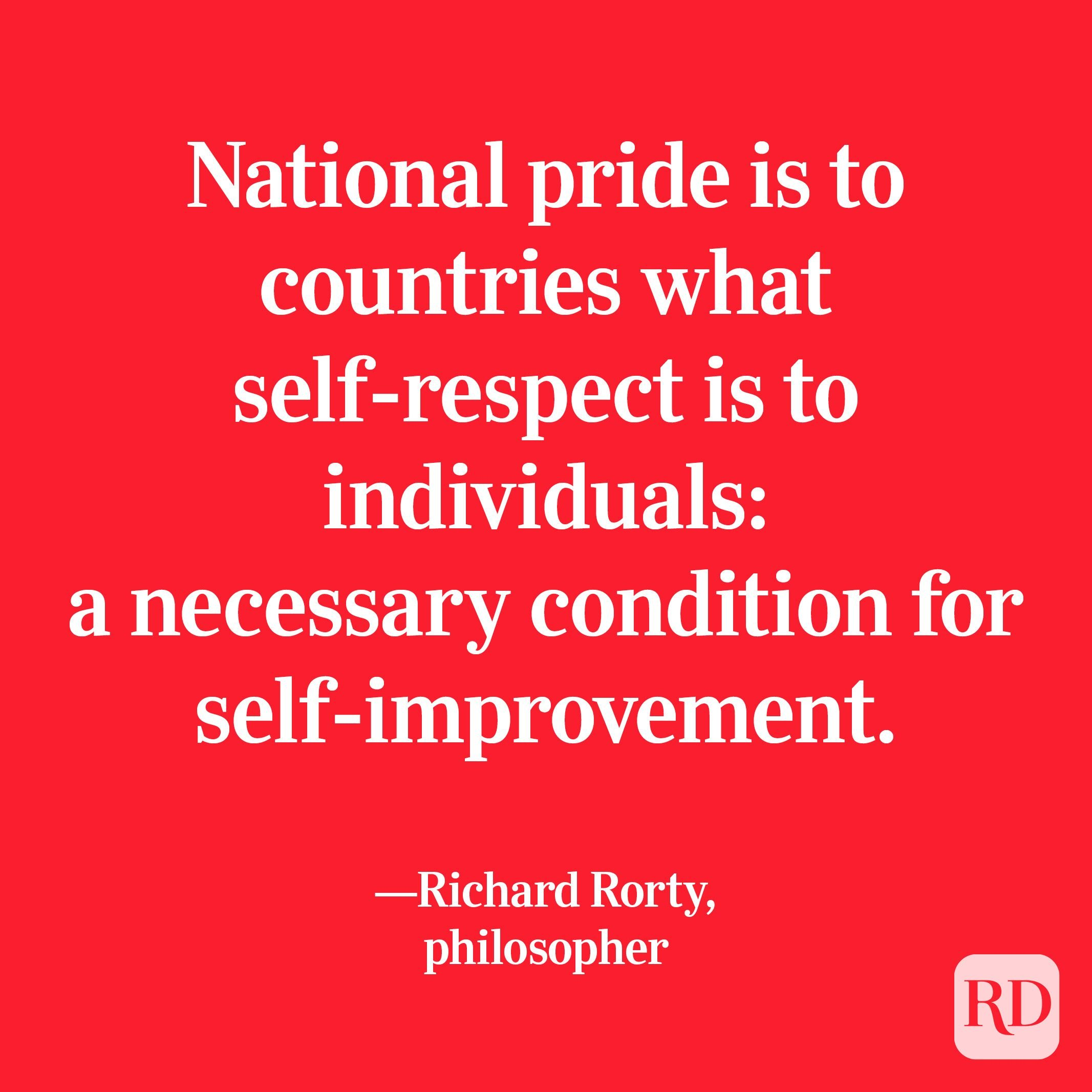 """""""National pride is to countries what self-respect is to individuals: a necessary condition for self-improvement."""" —Richard Rorty, philosopher"""