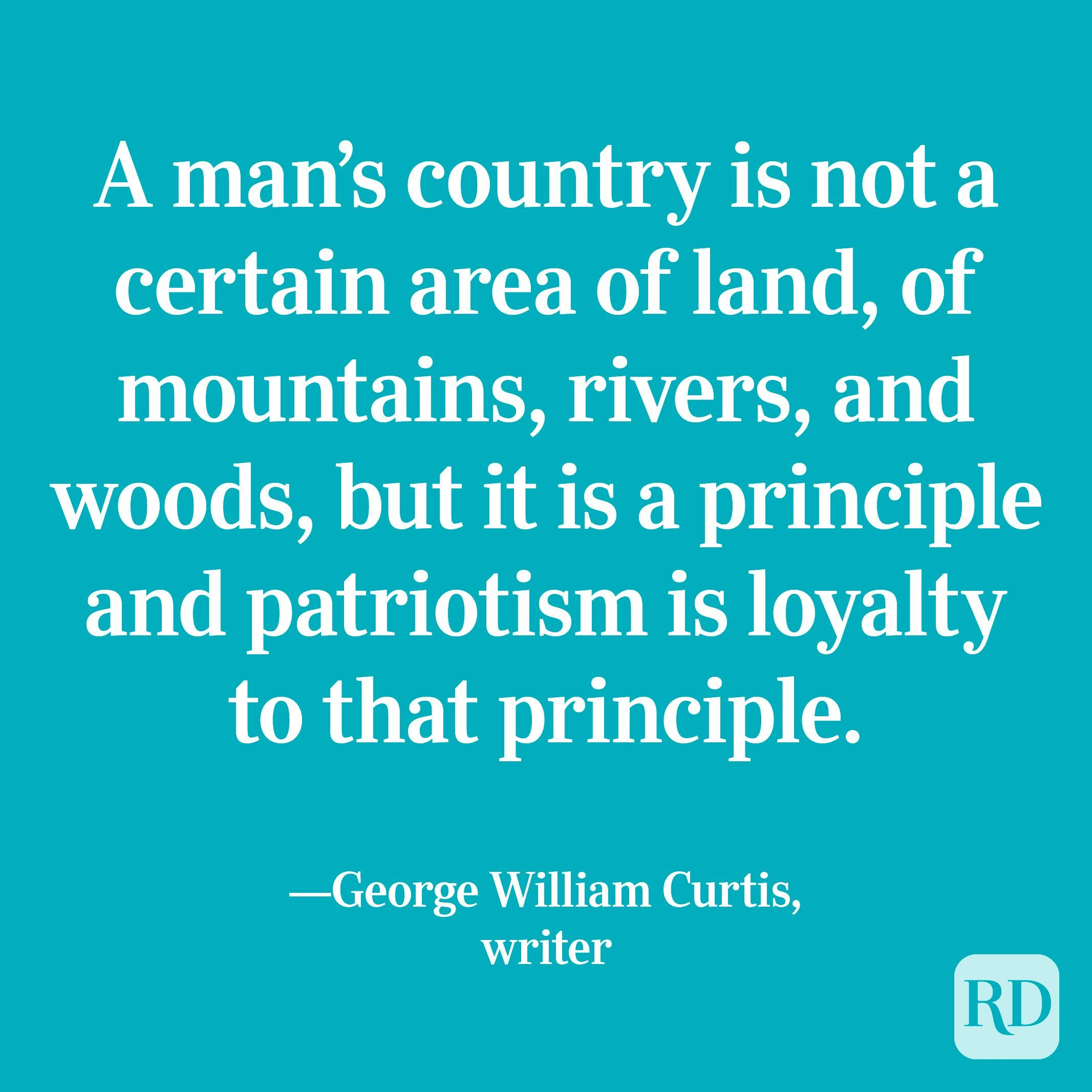 """""""A man's country is not a certain area of land, of mountains, rivers, and woods, but it is a principle and patriotism is loyalty to that principle."""" —George William Curtis, writer"""
