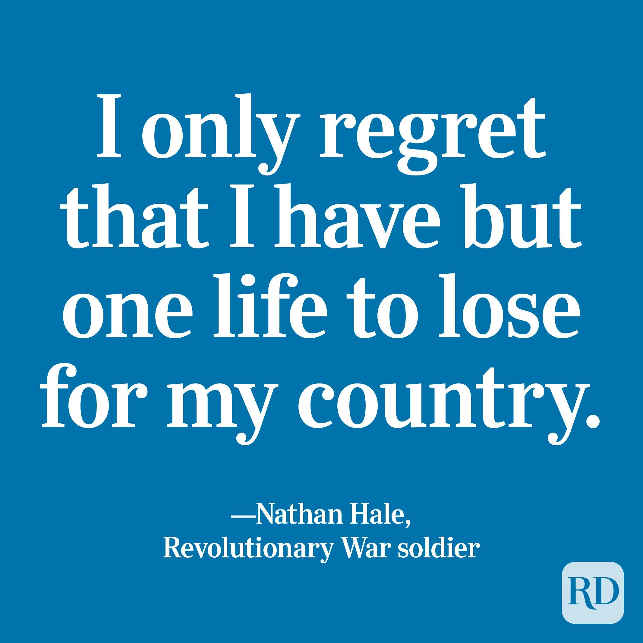 """""""I only regret that I have but one life to lose for my country."""" —Nathan Hale, Revolutionary War soldier"""