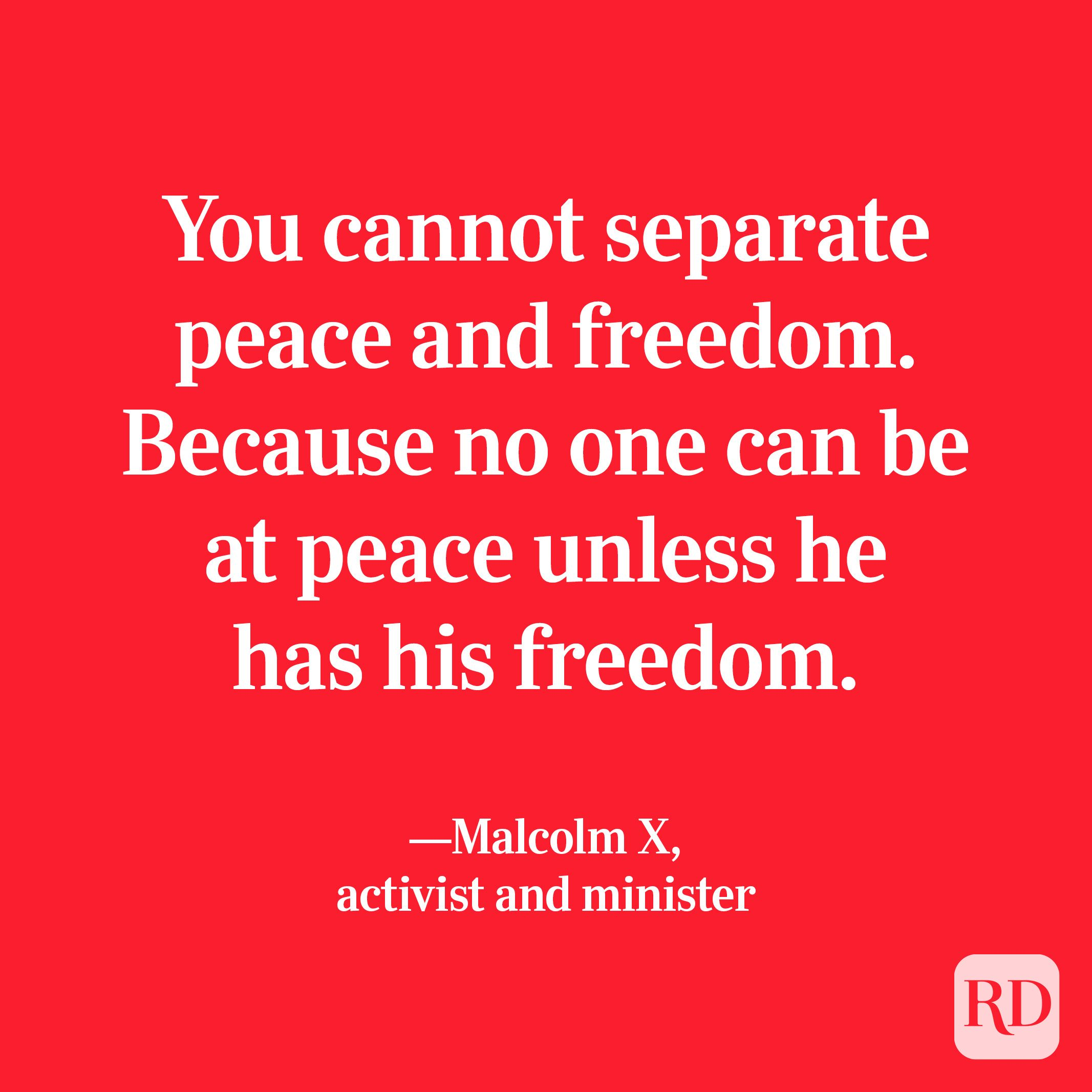 """""""You cannot separate peace and freedom. Because no one can be at peace unless he has his freedom."""" —Malcolm X, activist and minister"""