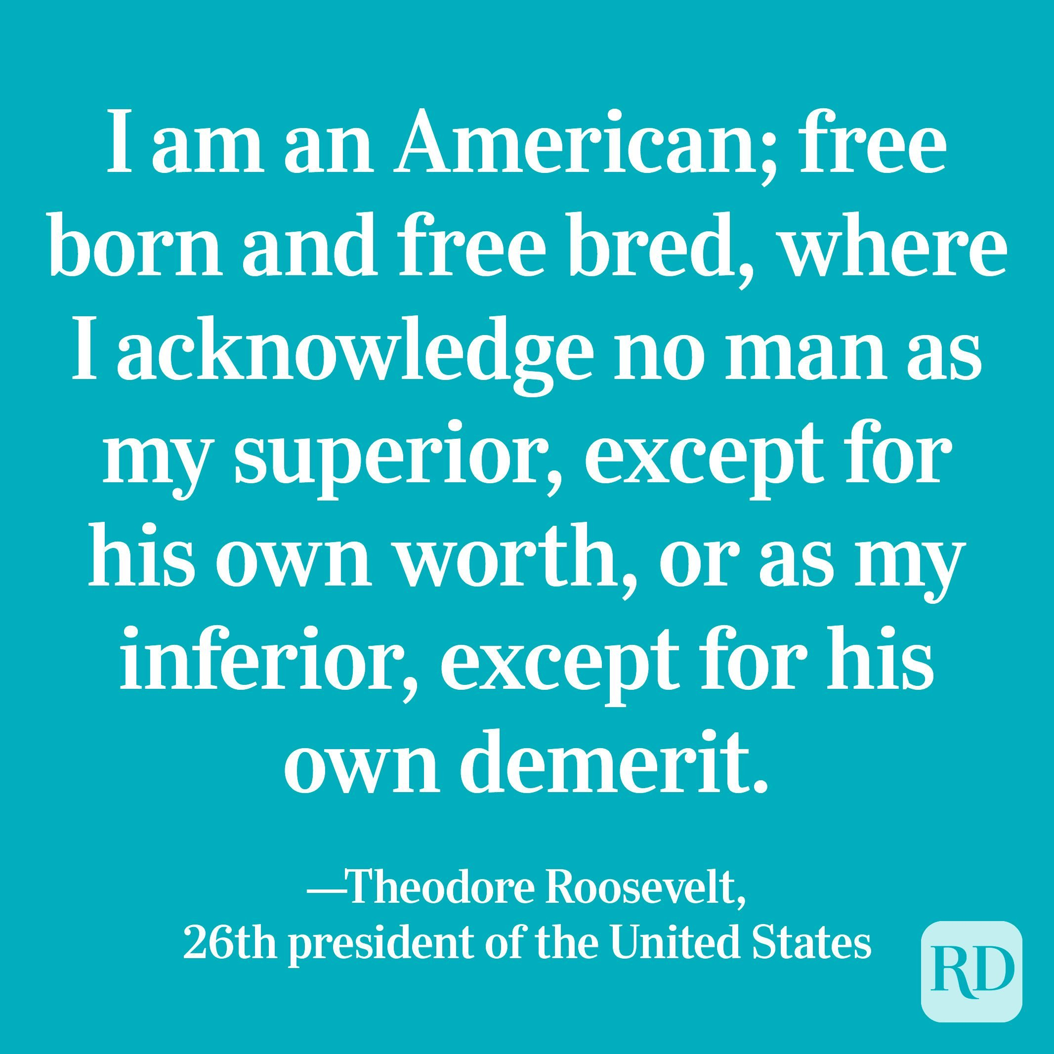 """""""I am an American; free born and free bred, where I acknowledge no man as my superior, except for his own worth, or as my inferior, except for his own demerit."""" —Theodore Roosevelt, 26th president of the United States"""