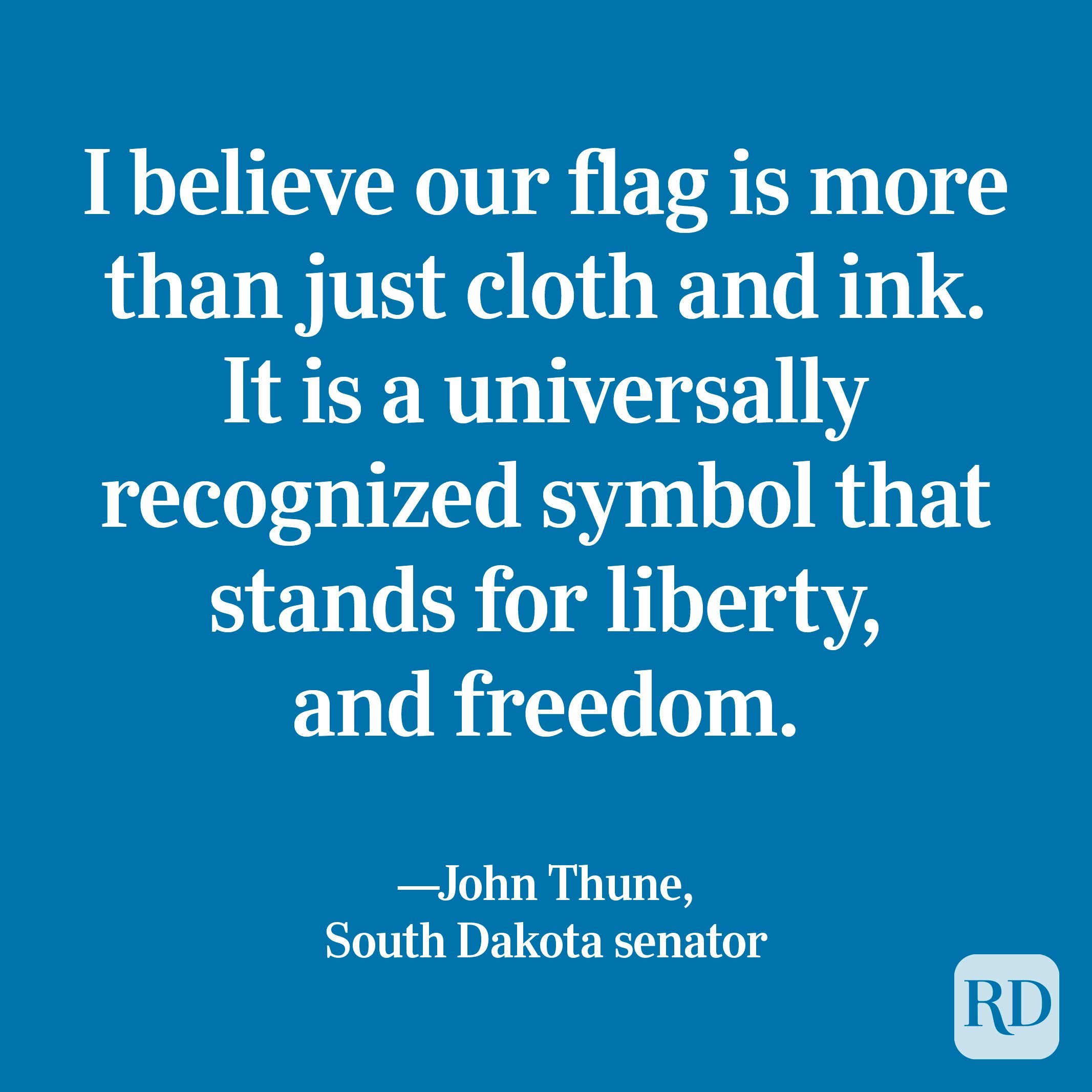 """""""I believe our flag is more than just cloth and ink. It is a universally recognized symbol that stands for liberty, and freedom. It is the history of our nation, and it's marked by the blood of those who died defending it."""" —John Thune, South Dakota senator"""
