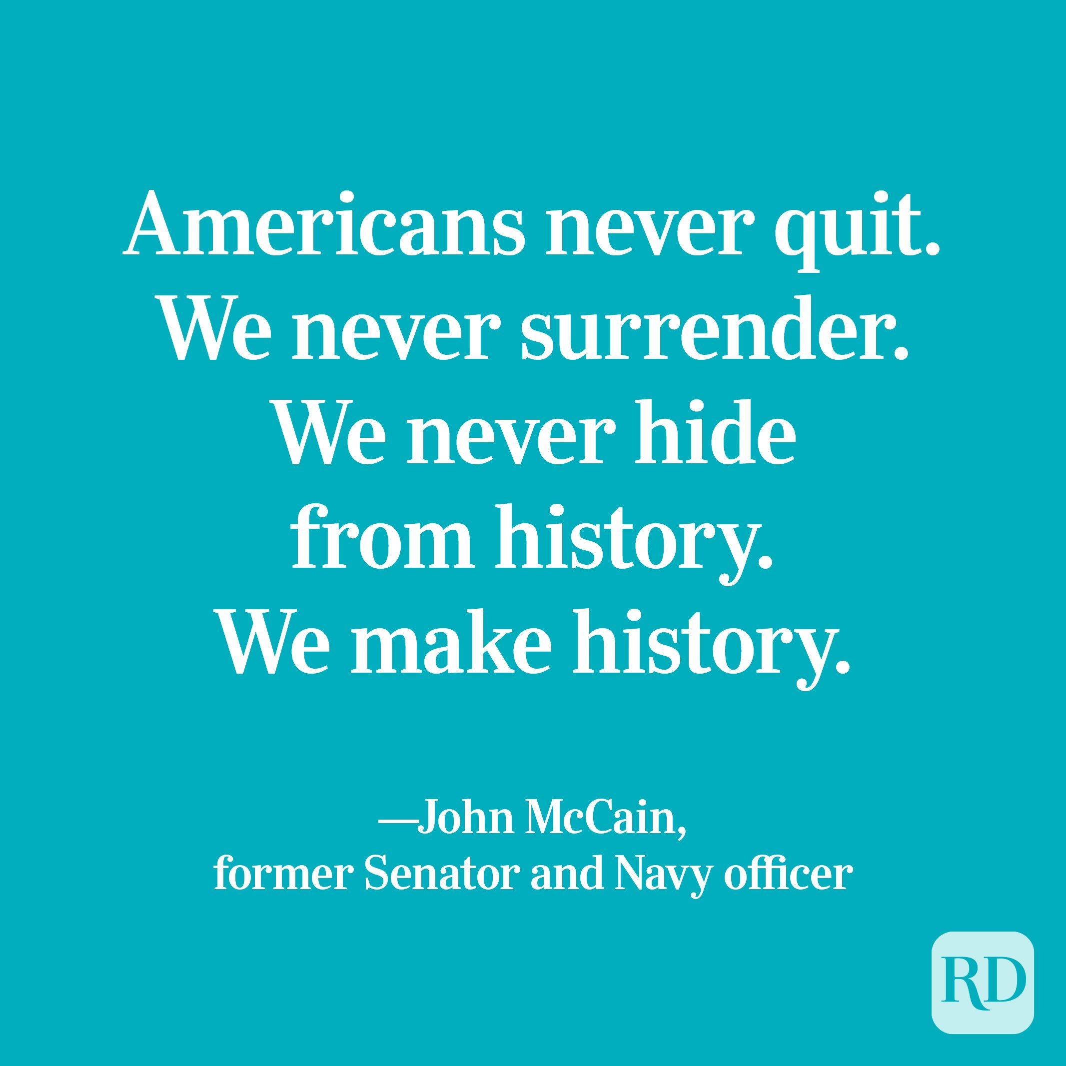 """Americans never quit. We never surrender. We never hide from history. We make history."" —John McCain, former Senator and Navy officer"