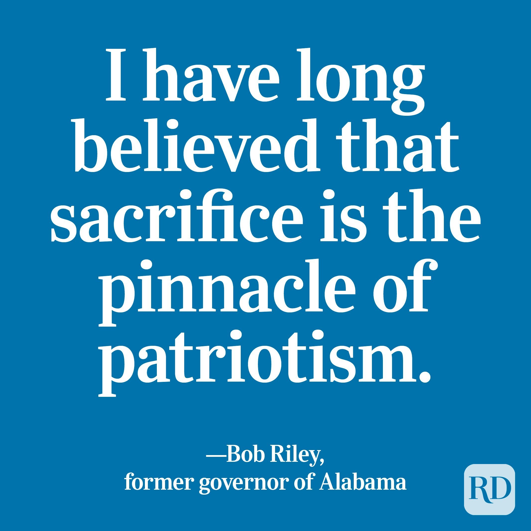 """""""I have long believed that sacrifice is the pinnacle of patriotism."""" —Bob Riley, former governor of Alabama"""