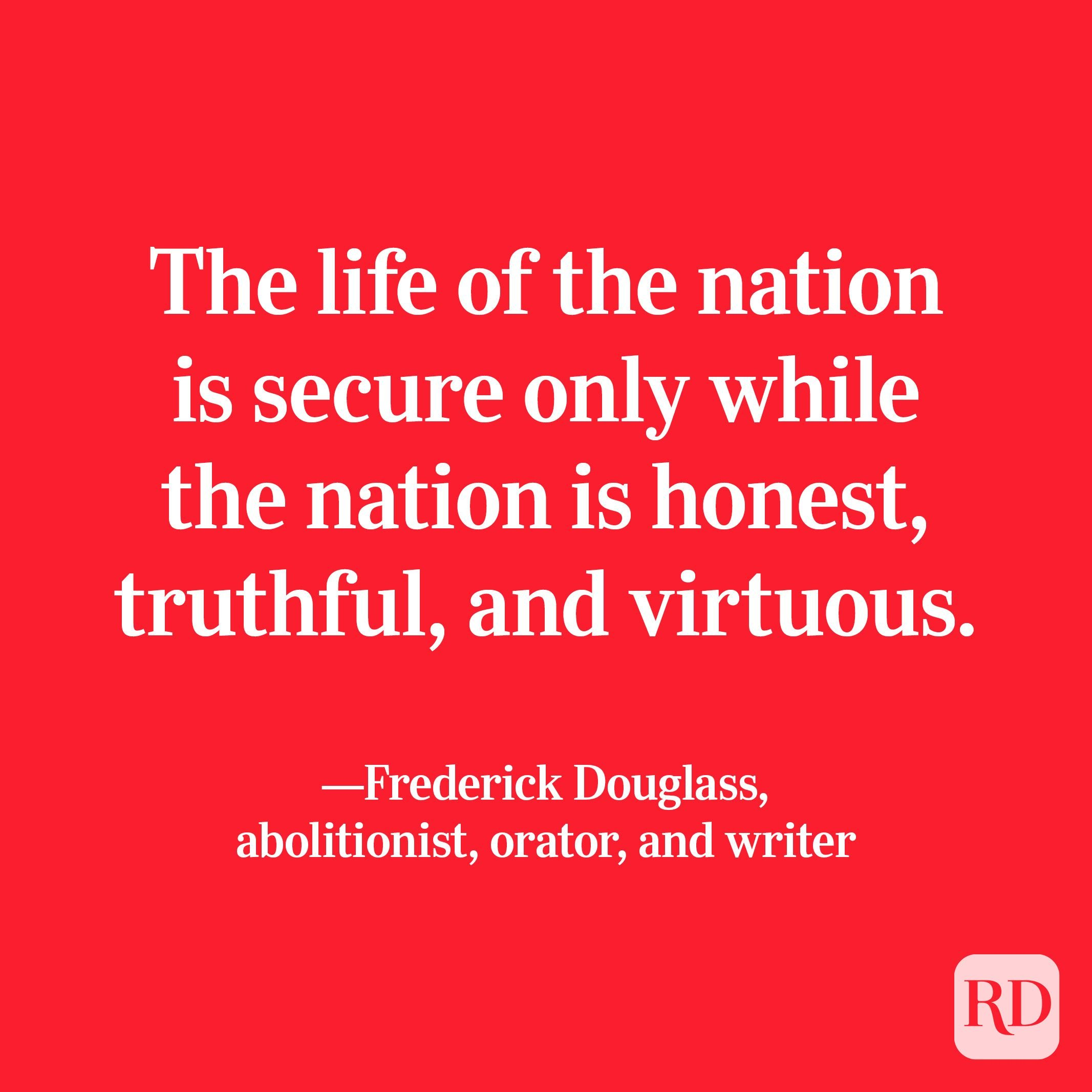"""""""The life of the nation is secure only while the nation is honest, truthful, and virtuous."""" —Frederick Douglass, abolitionist, orator, and writer"""