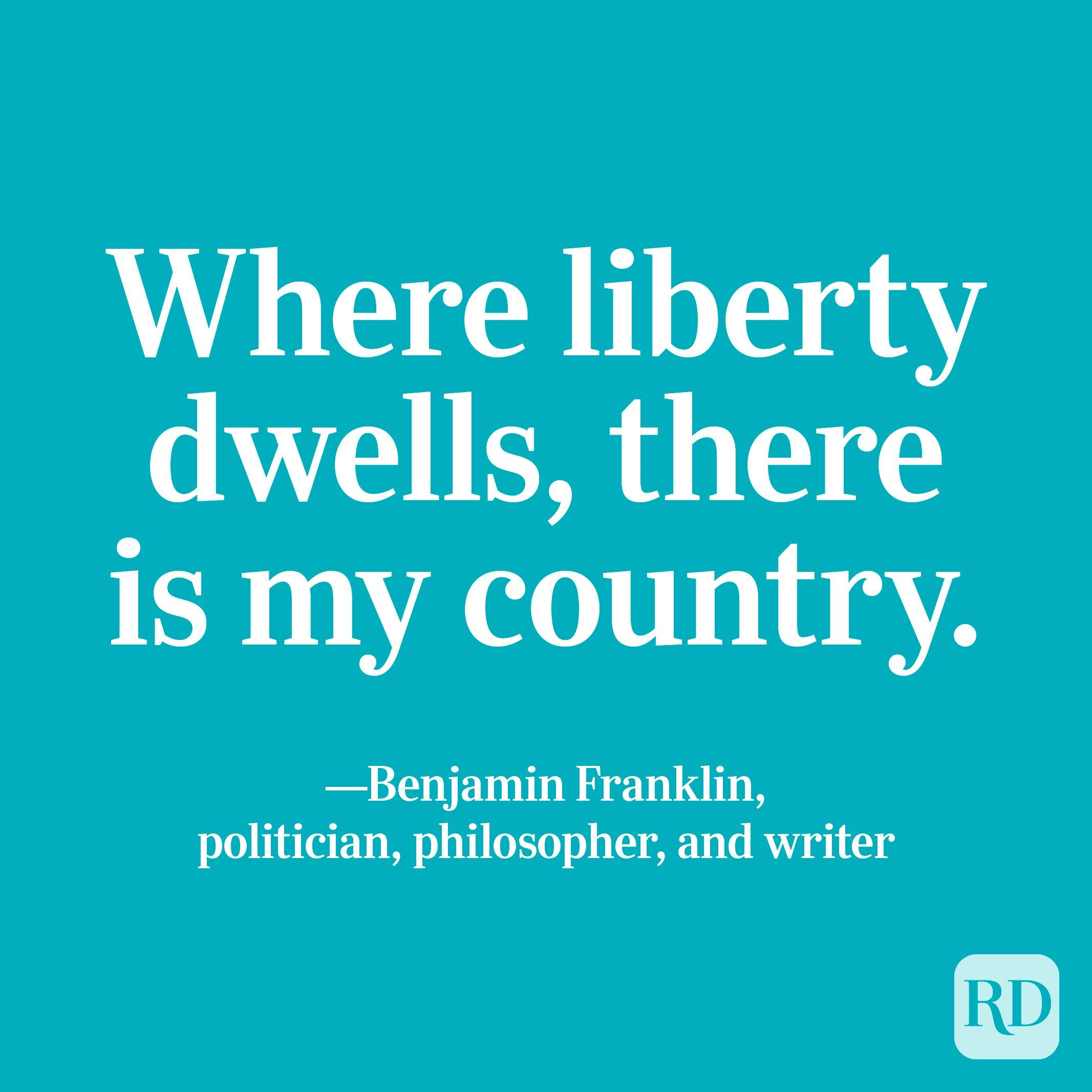 """""""Where liberty dwells, there is my country."""" —Benjamin Franklin, politician, philosopher, and writer."""