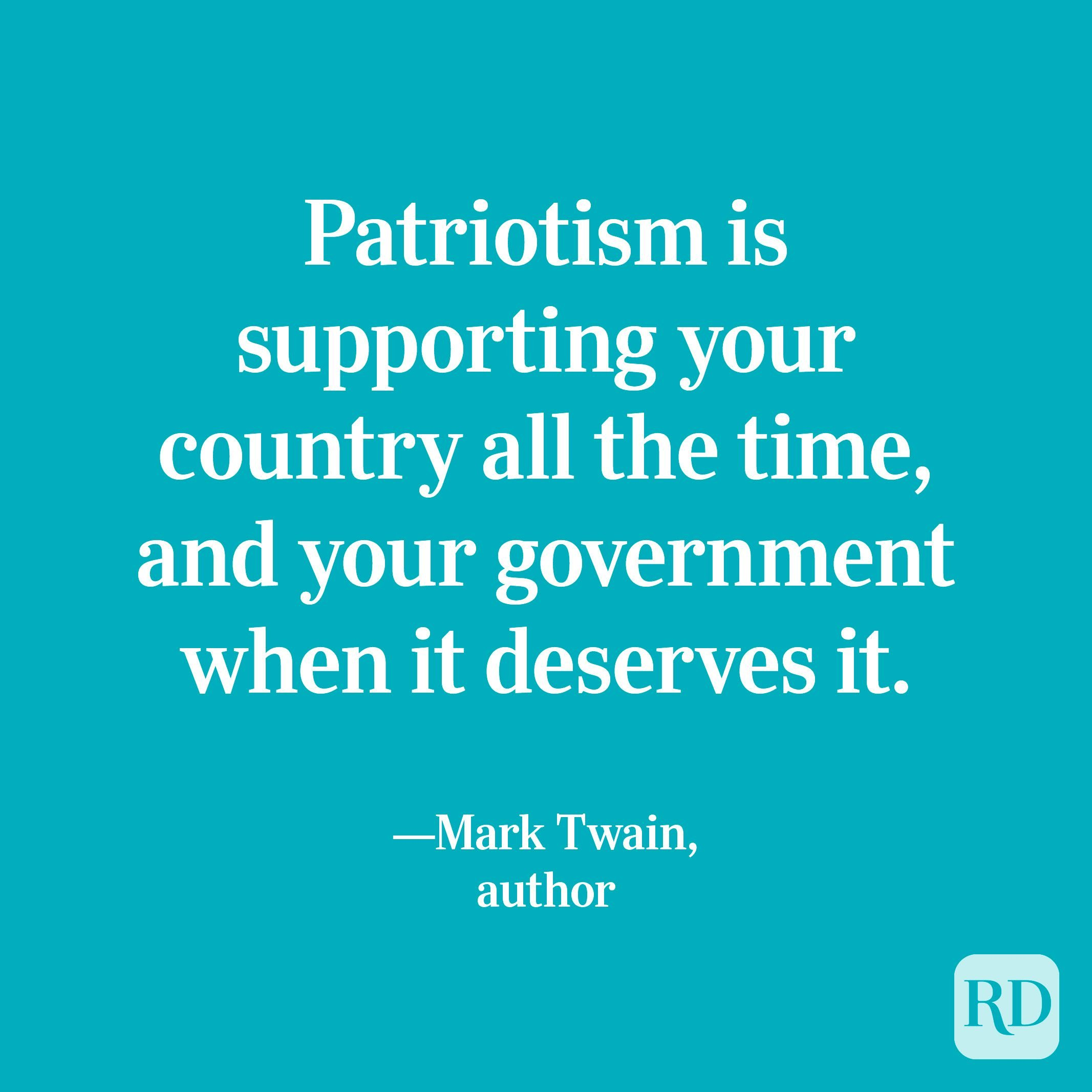 """""""Patriotism is supporting your country all the time, and your government when it deserves it.""""—Mark Twain, author"""