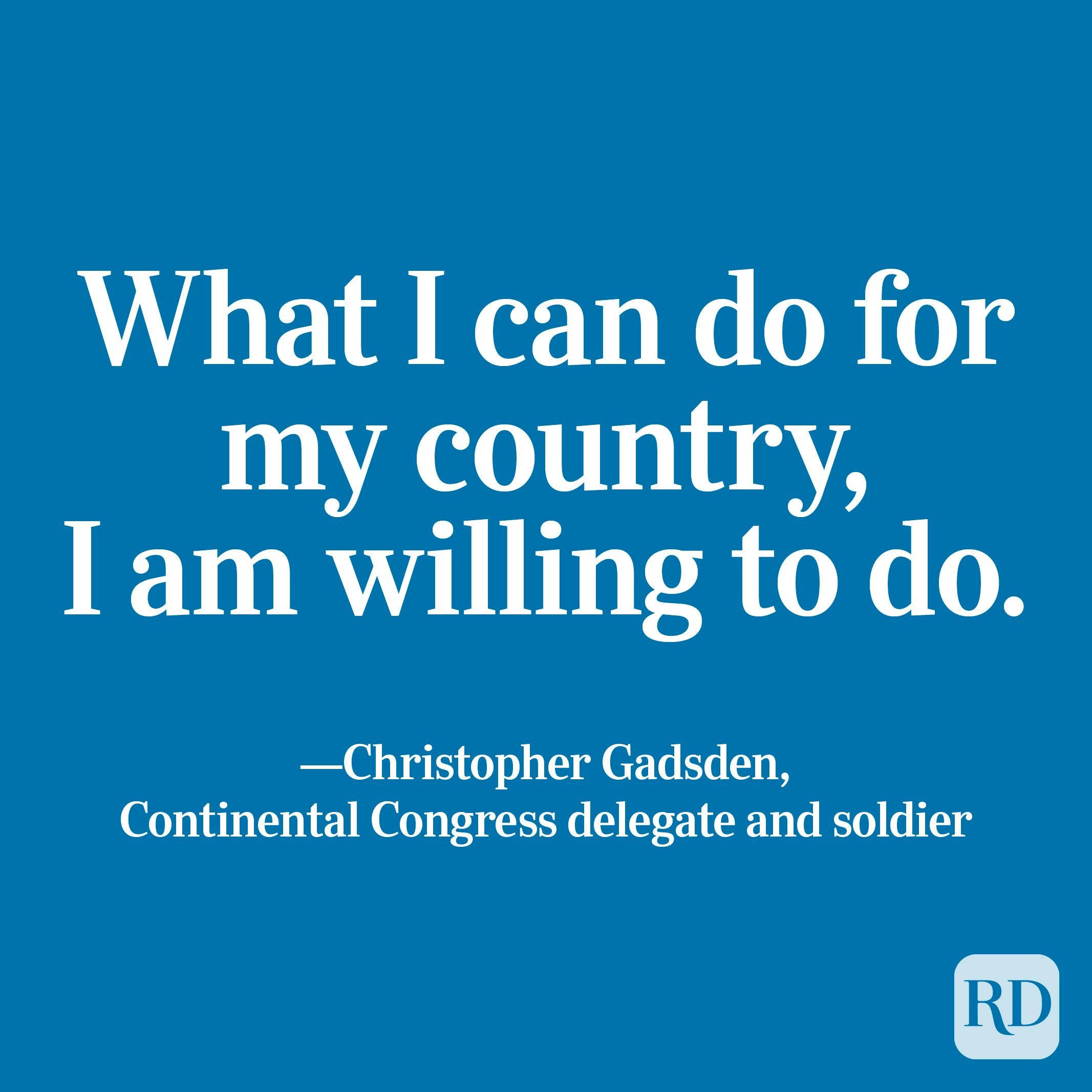 """""""What I can do for my country, I am willing to do."""" —Christopher Gadsden, Continental Congress delegate and soldier"""