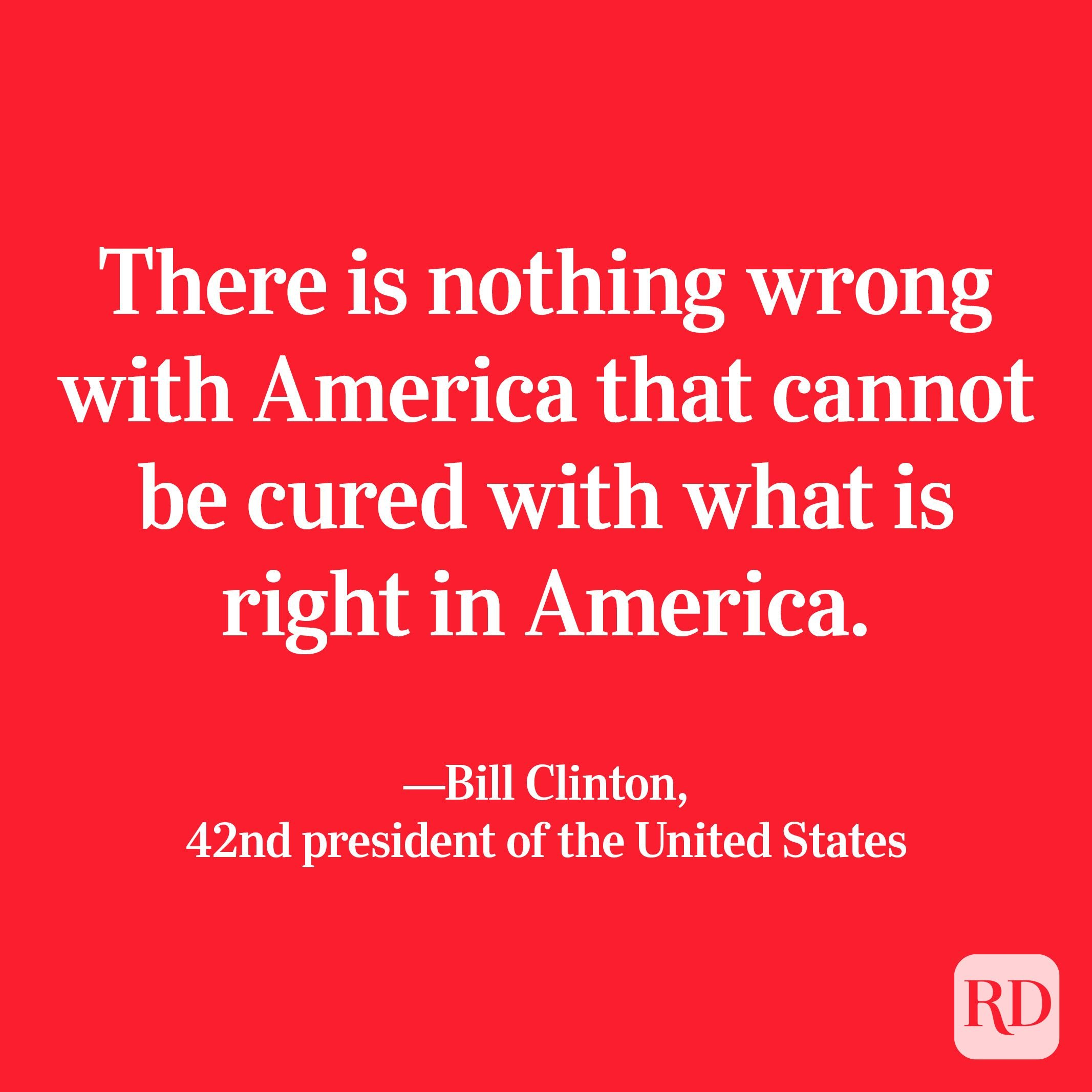 """""""There is nothing wrong with America that cannot be cured with what is right in America."""" —Bill Clinton, 42nd president of the United States"""