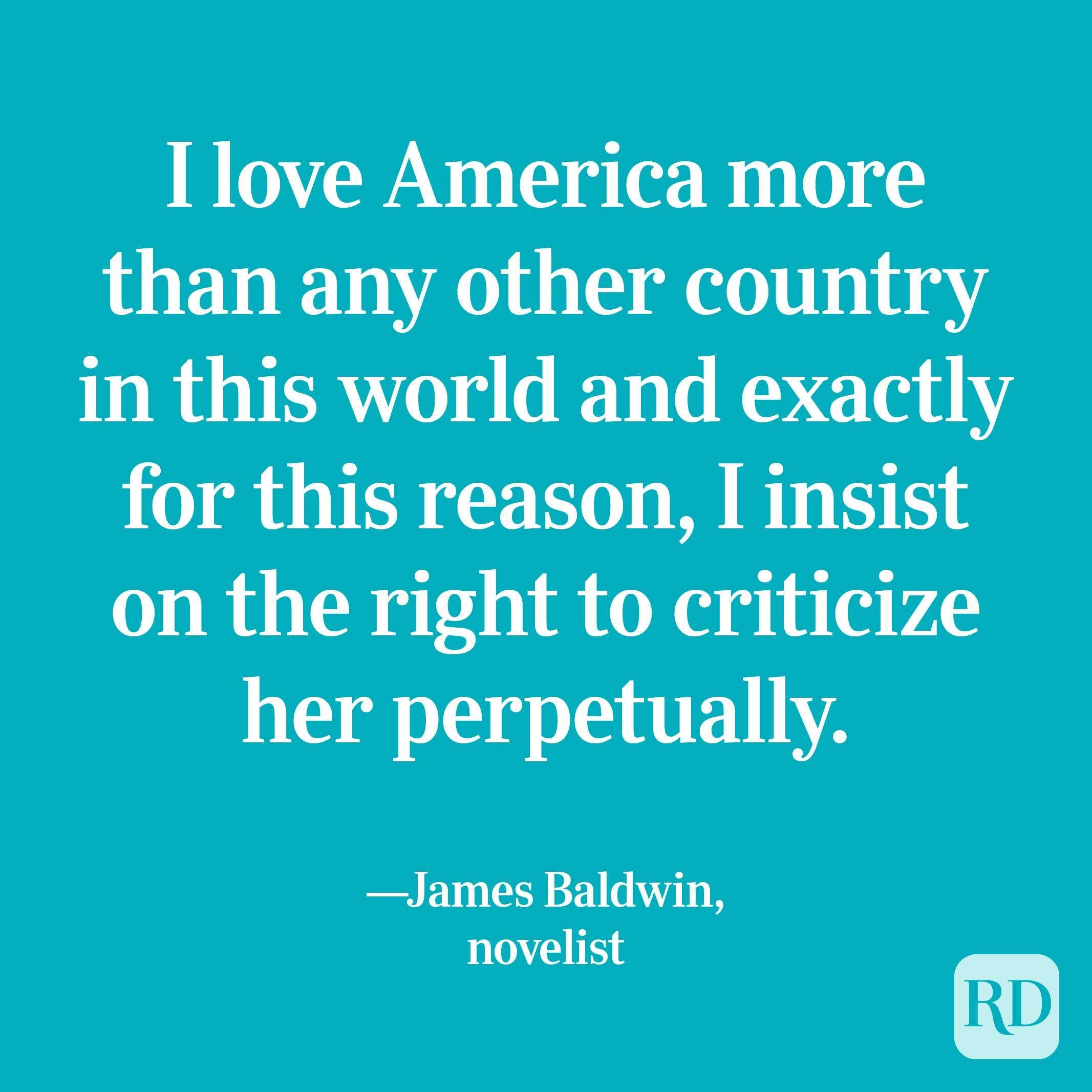 """""""I love America more than any other country in this world and exactly for this reason, I insist on the right to criticize her perpetually."""" —James Baldwin, novelist"""