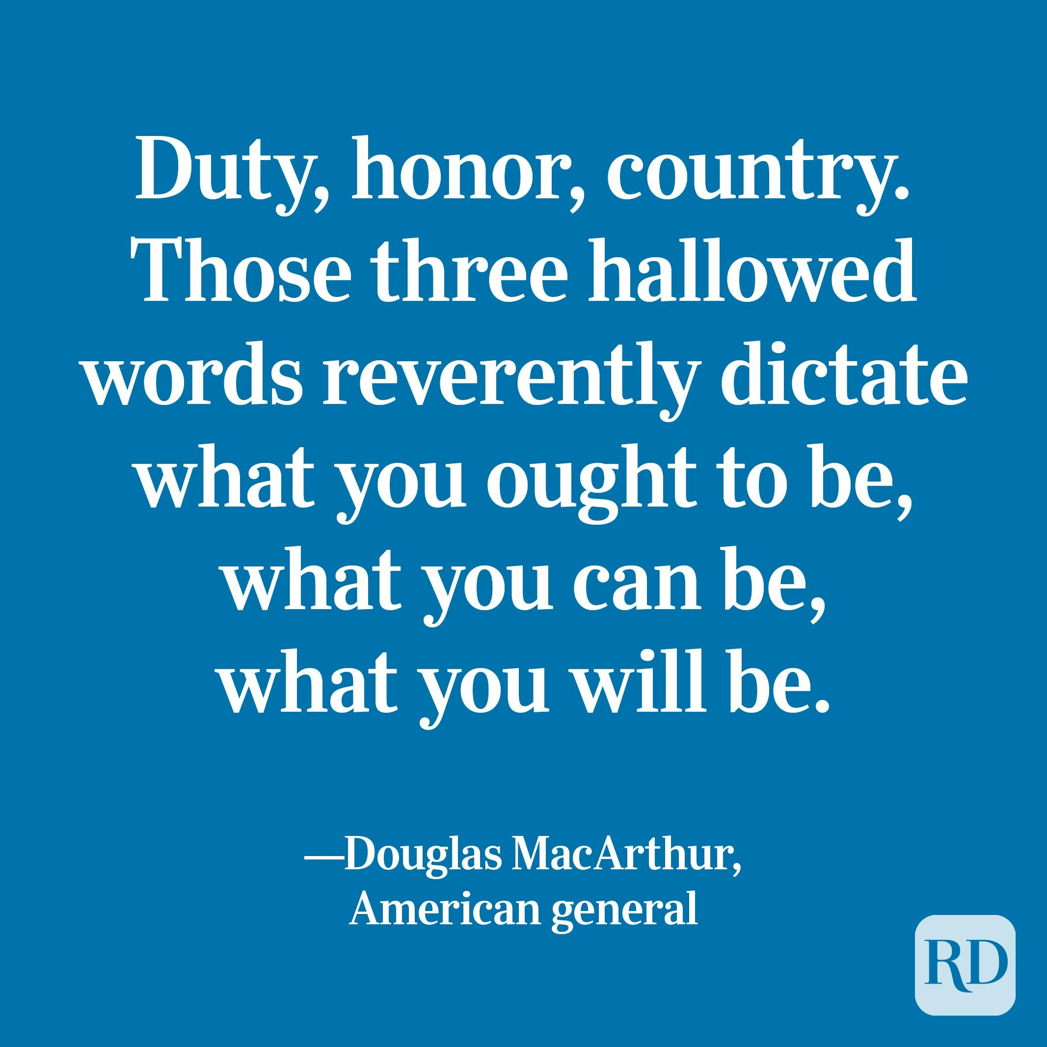 """""""Duty, honor, country. Those three hallowed words reverently dictate what you ought to be, what you can be, what you will be."""" —Douglas MacArthur, American general"""