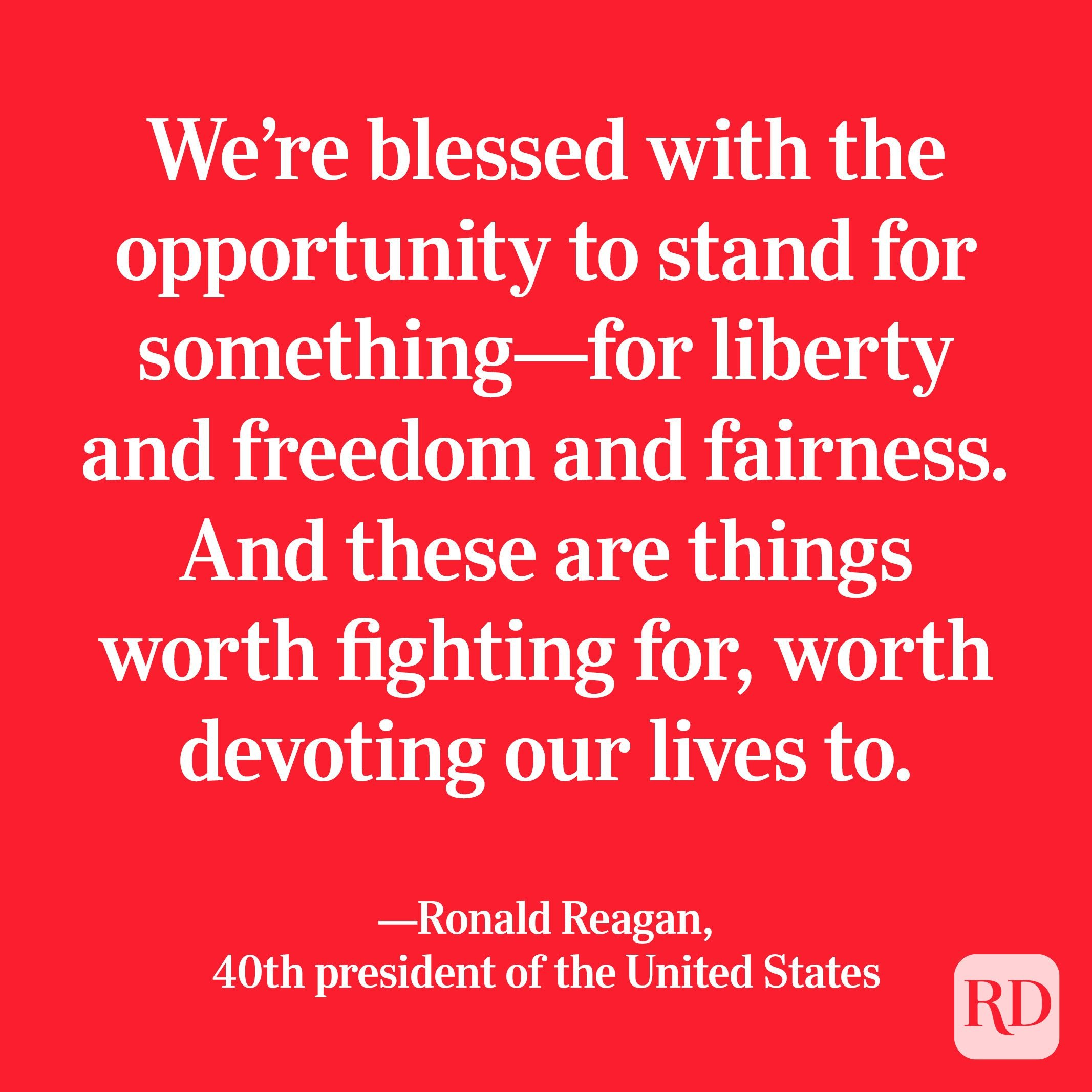 """""""We're blessed with the opportunity to stand for something—for liberty and freedom and fairness. And these are things worth fighting for, worth devoting our lives to."""" —Ronald Reagan, 40th president of the United States"""