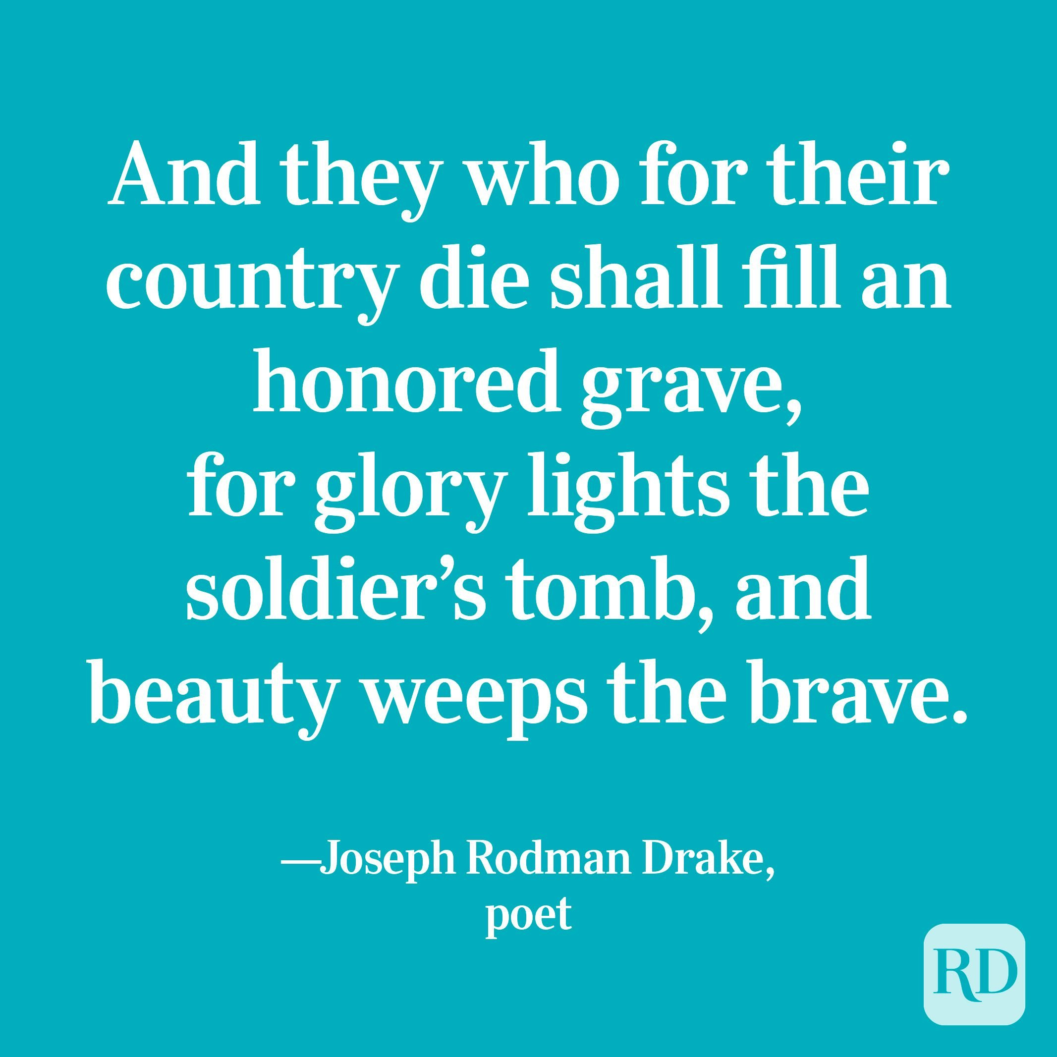 """""""And they who for their country die shall fill an honored grave, for glory lights the soldier's tomb, and beauty weeps the brave."""" —Joseph Rodman Drake, poet"""
