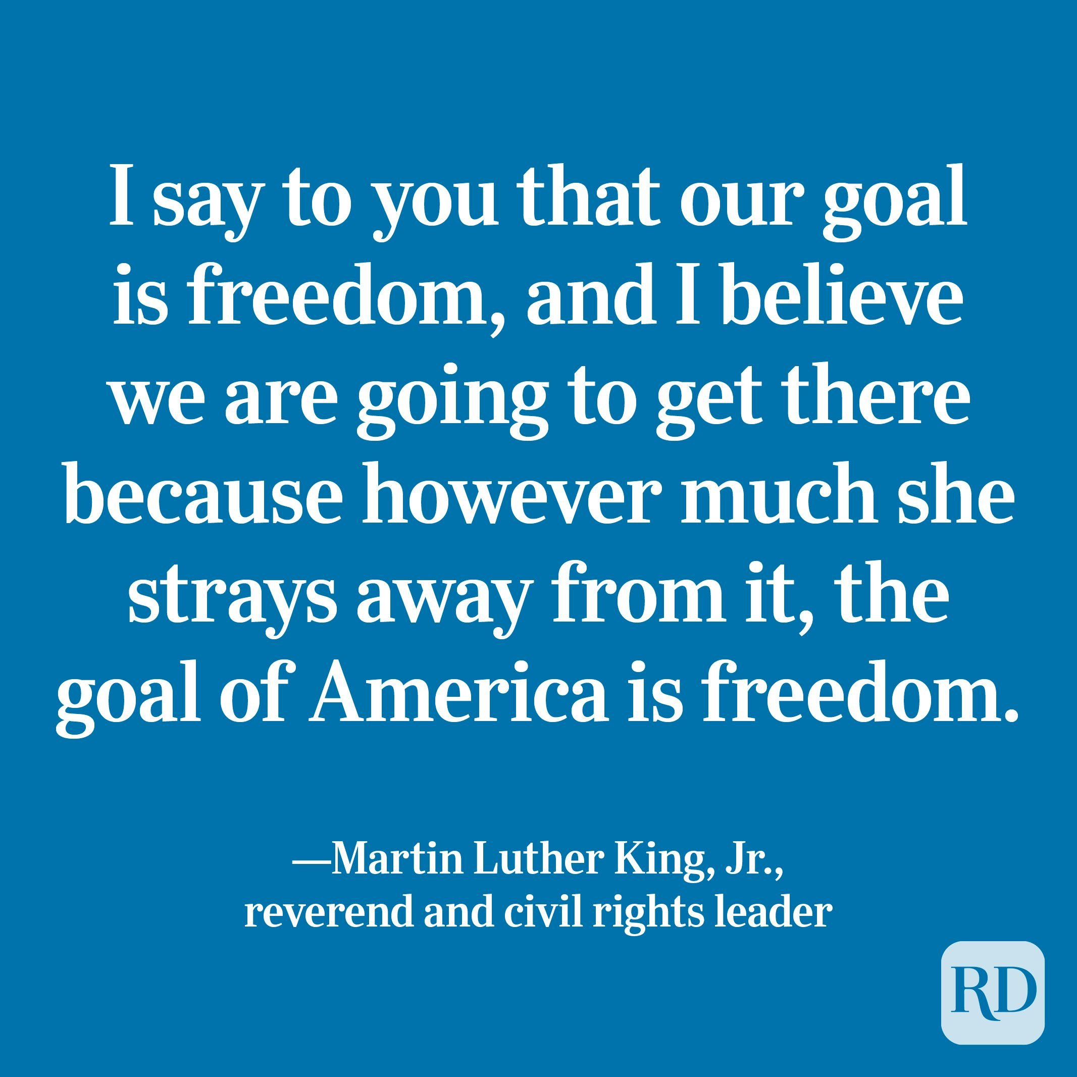 """""""I say to you that our goal is freedom, and I believe we are going to get there because however much she strays away from it, the goal of America is freedom."""" —Martin Luther King, Jr., reverend and civil rights leader"""