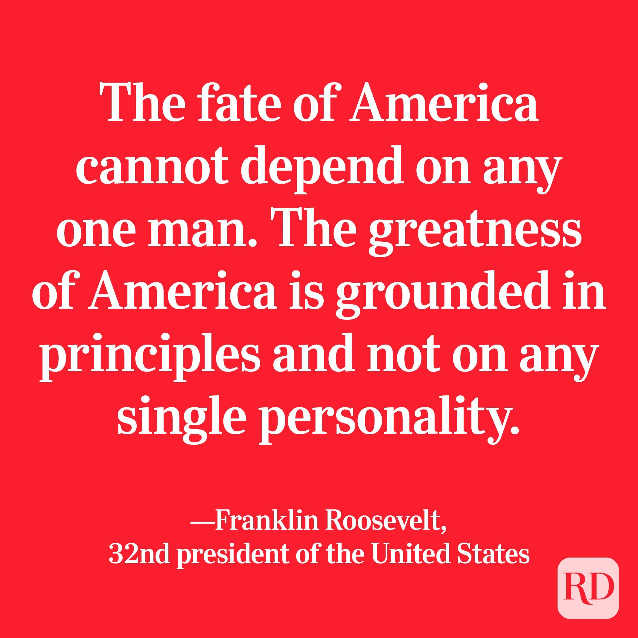 """""""The fate of America cannot depend on any one man. The greatness of America is grounded in principles and not on any single personality."""" —Franklin Roosevelt, 32nd president of the United States"""