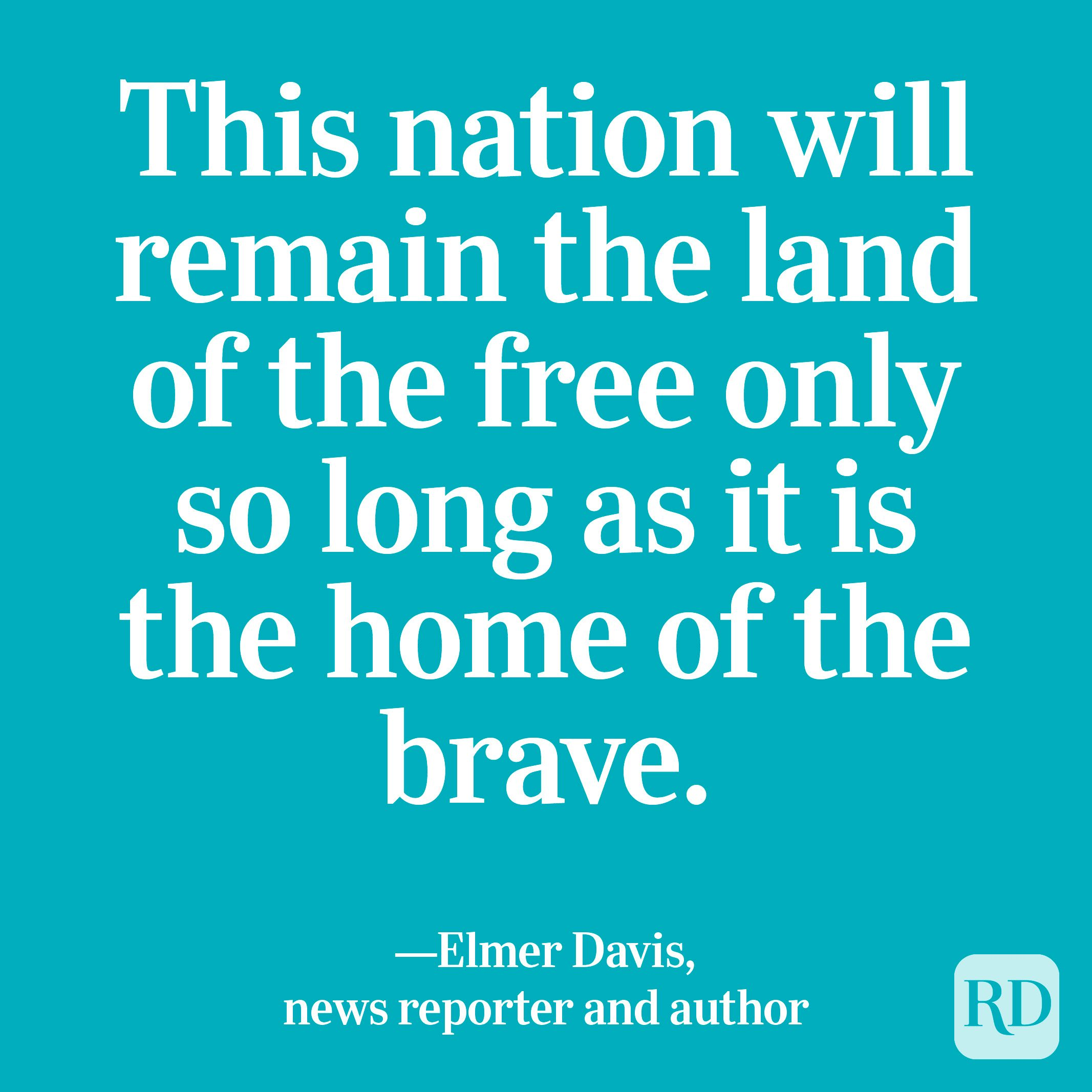 """""""This nation will remain the land of the free only so long as it is the home of the brave."""" —Elmer Davis, news reporter and author"""