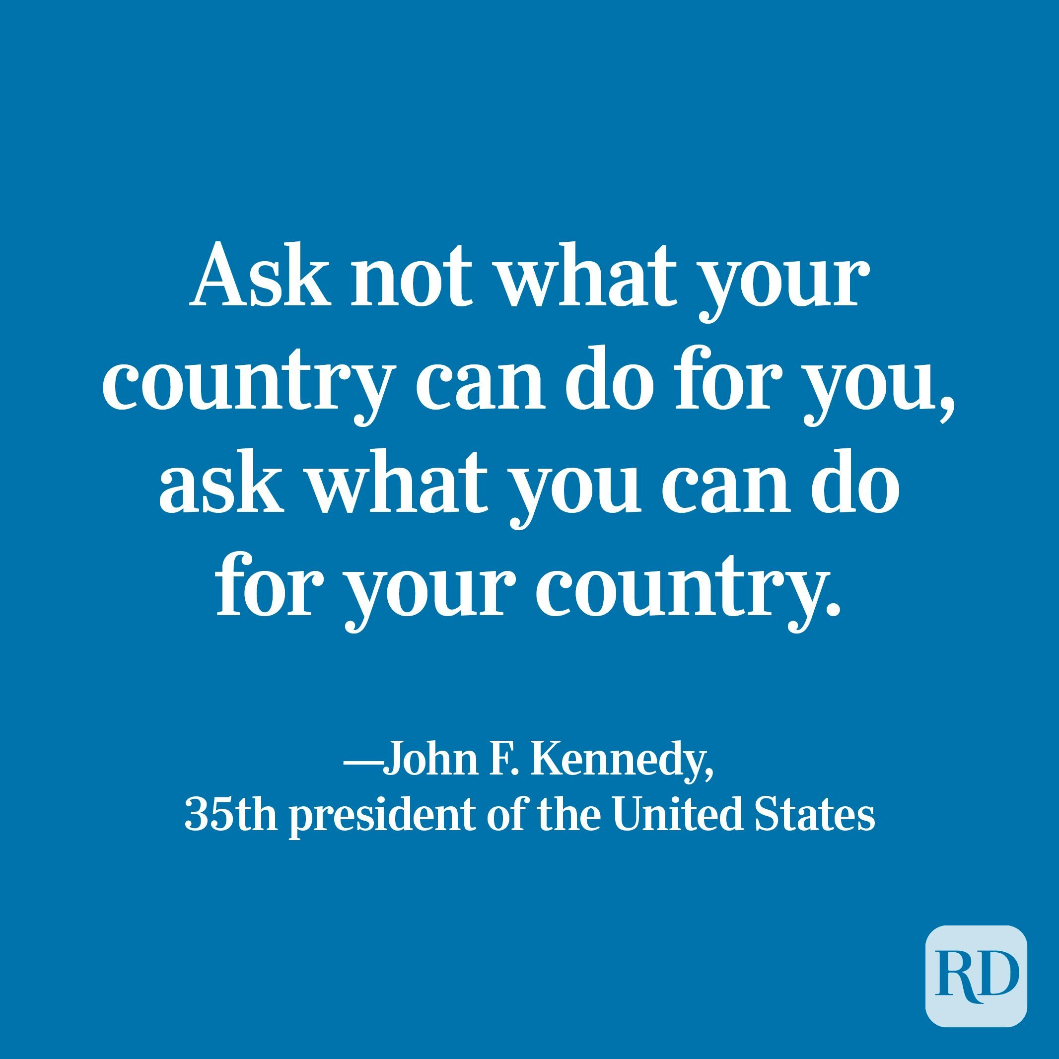 """""""Ask not what your country can do for you, ask what you can do for your country."""" —John F. Kennedy, 35th president of the United States."""