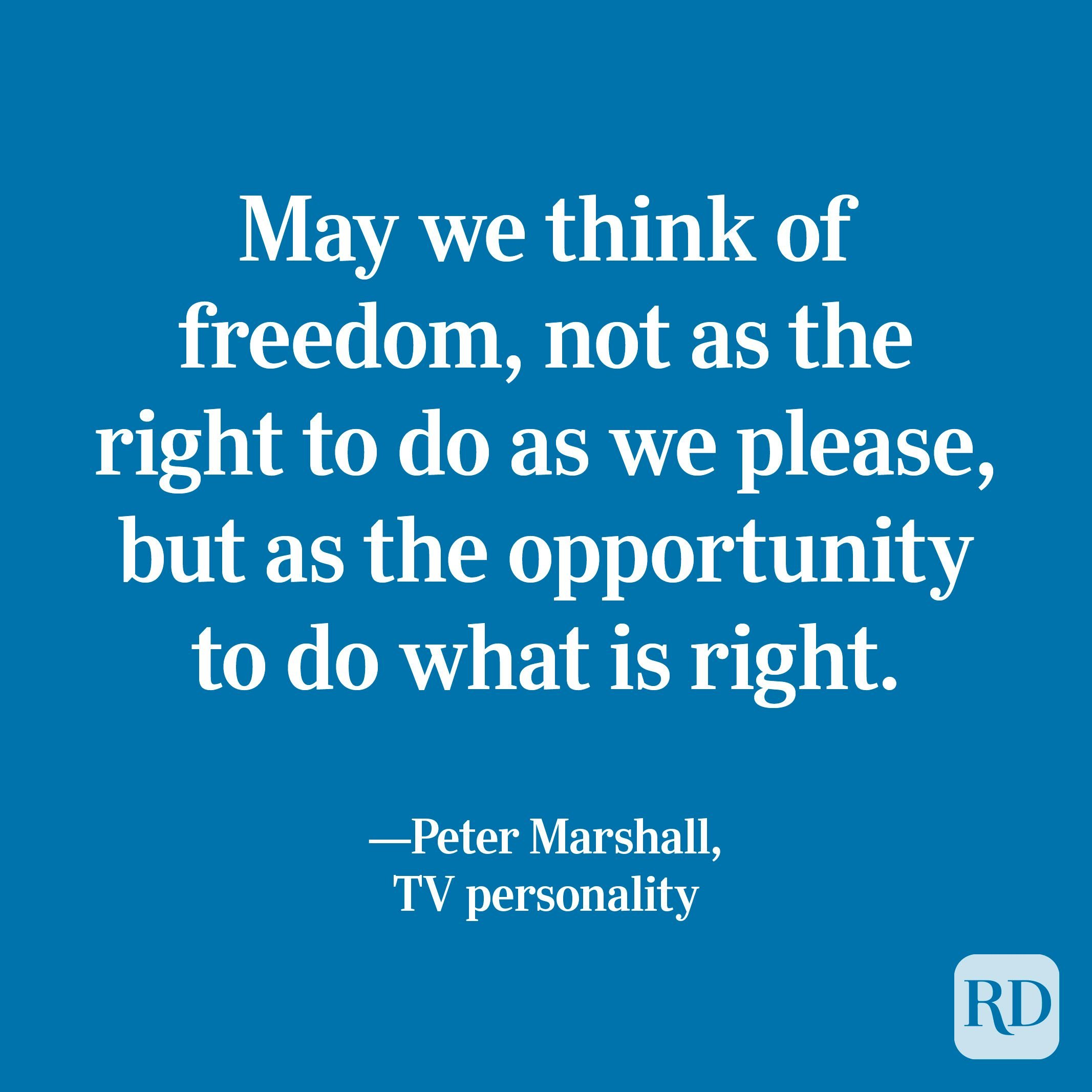 """""""May we think of freedom, not as the right to do as we please, but as the opportunity to do what is right."""" —Peter Marshall, TV personality"""