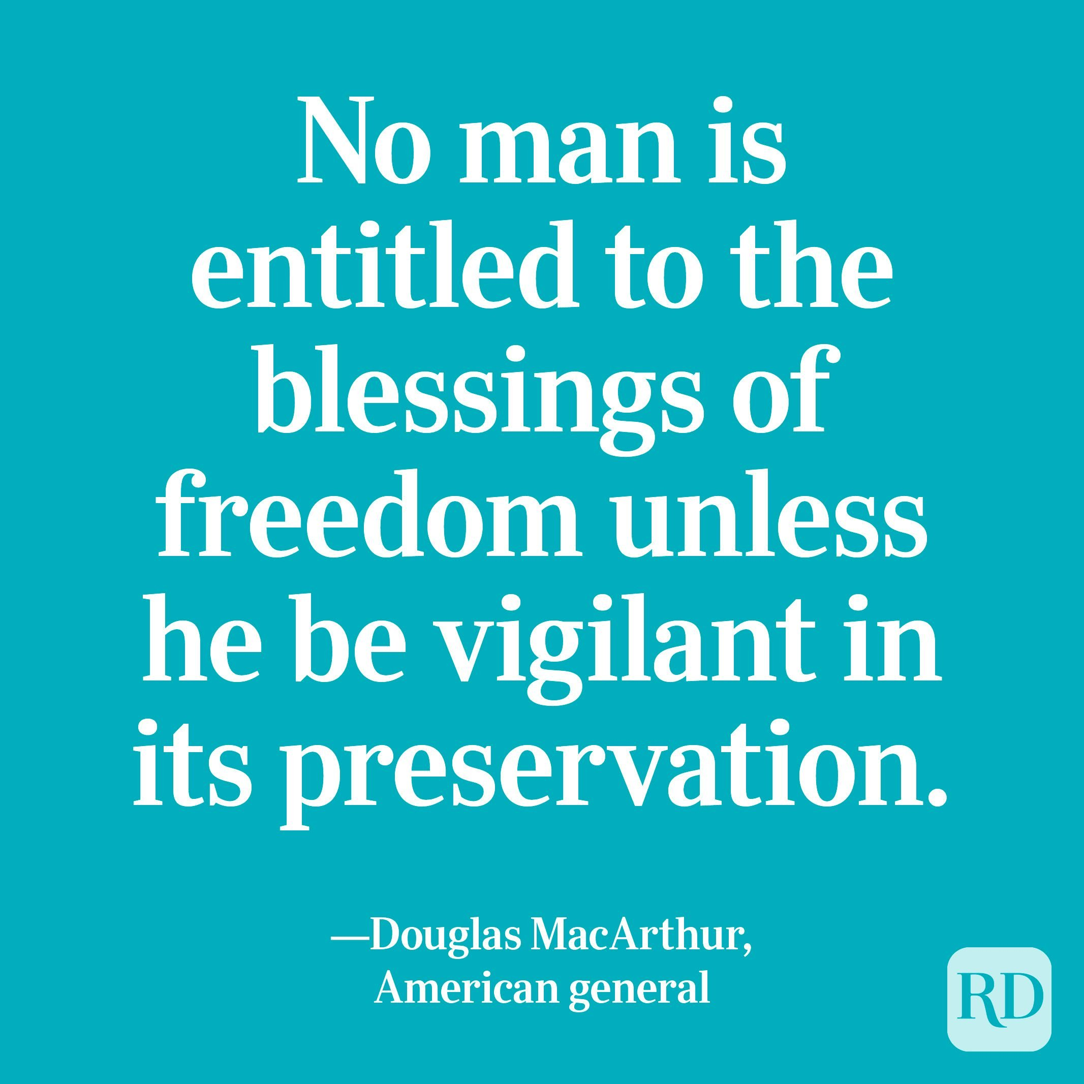 """""""No man is entitled to the blessings of freedom unless he be vigilant in its preservation."""" —Douglas MacArthur, American general"""