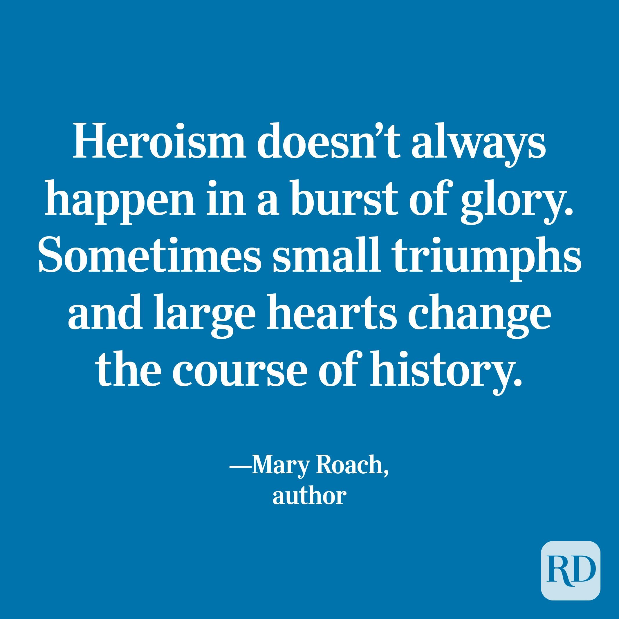 """""""Heroism doesn't always happen in a burst of glory. Sometimes small triumphs and large hearts change the course of history."""" —Mary Roach, author"""