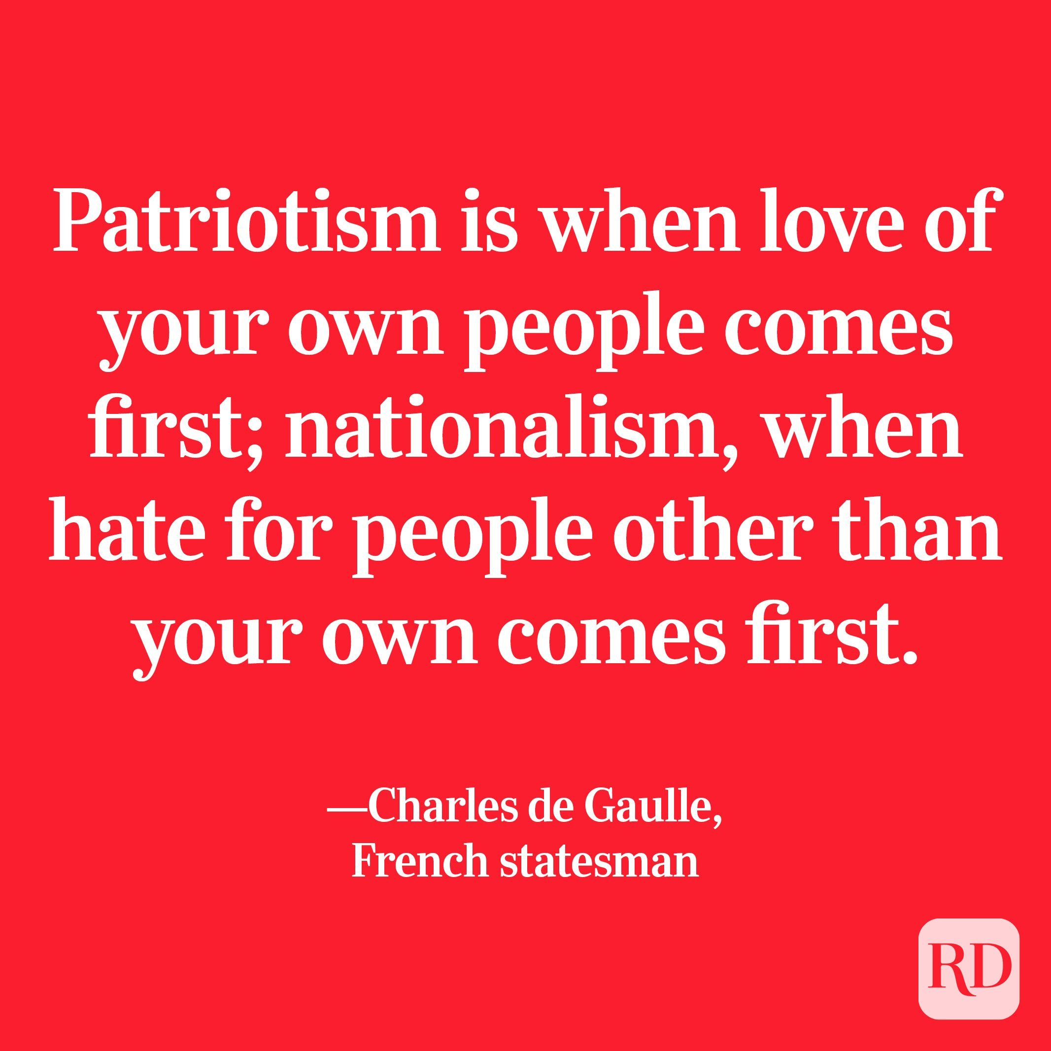 """""""Patriotism is when love of your own people comes first; nationalism, when hate for people other than your own comes first."""" —Charles de Gaulle, French statesman"""