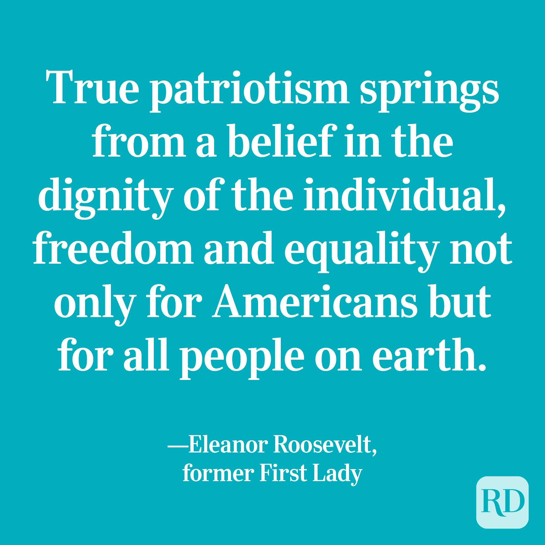 """""""True patriotism springs from a belief in the dignity of the individual, freedom and equality not only for Americans but for all people on earth."""" —Eleanor Roosevelt, former First Lady"""