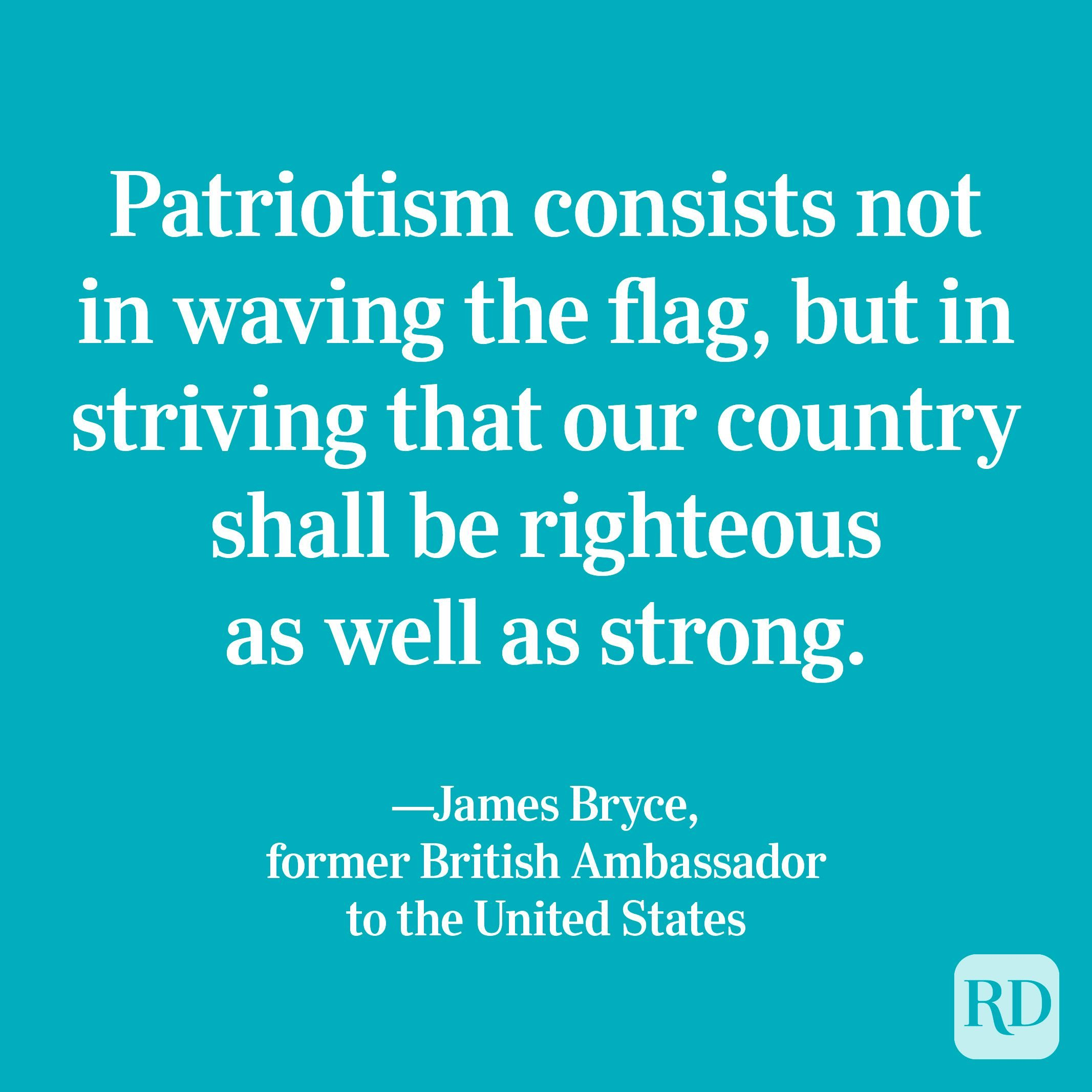 """""""Patriotism consists not in waving the flag, but in striving that our country shall be righteous as well as strong."""" —James Bryce, former British Ambassador to the United States"""