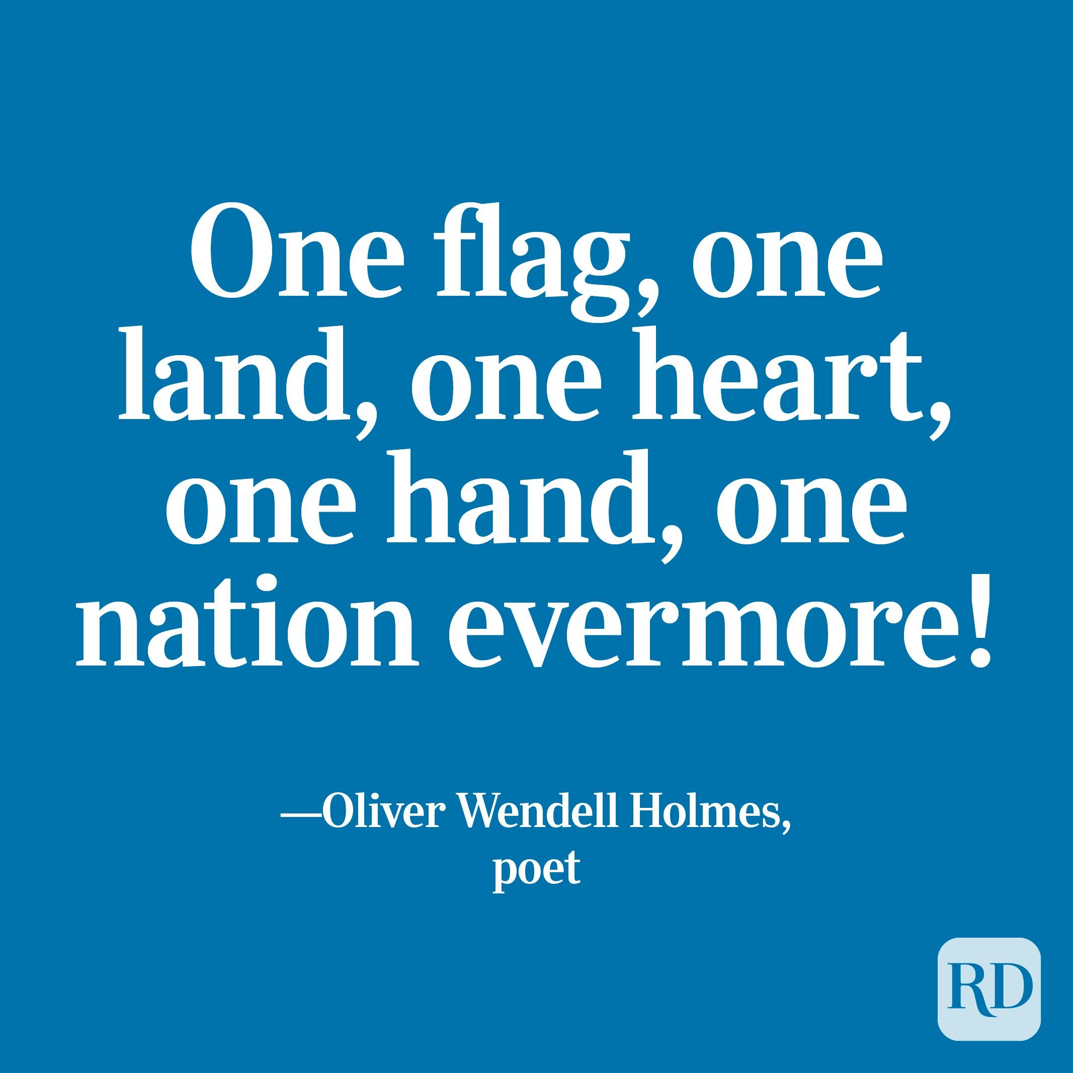"""""""One flag, one land, one heart, one hand, one nation evermore!"""" —Oliver Wendell Holmes, poet"""